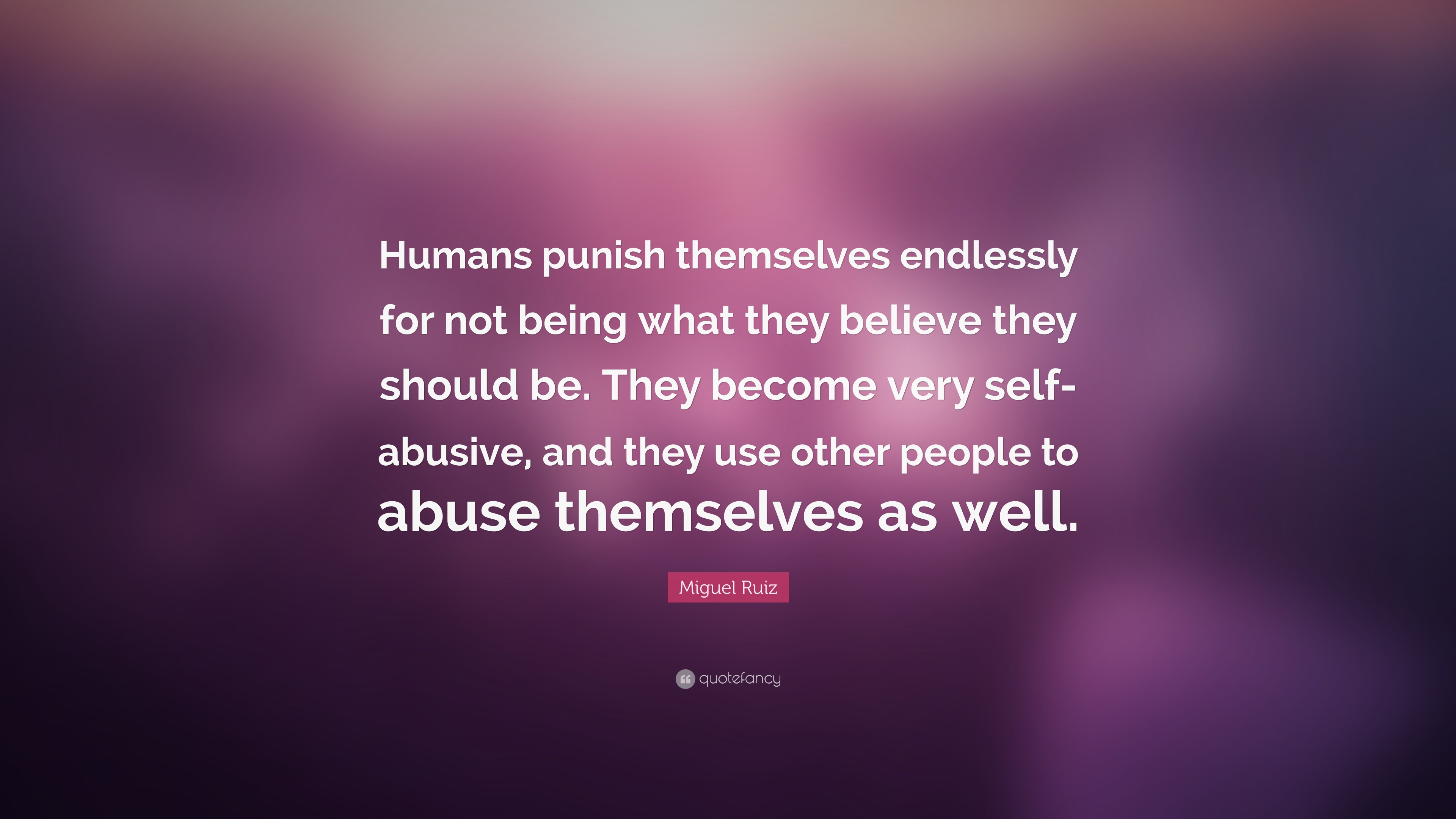 """People Who Use Others Quotes: Miguel Ruiz Quote: """"Humans Punish Themselves Endlessly For"""
