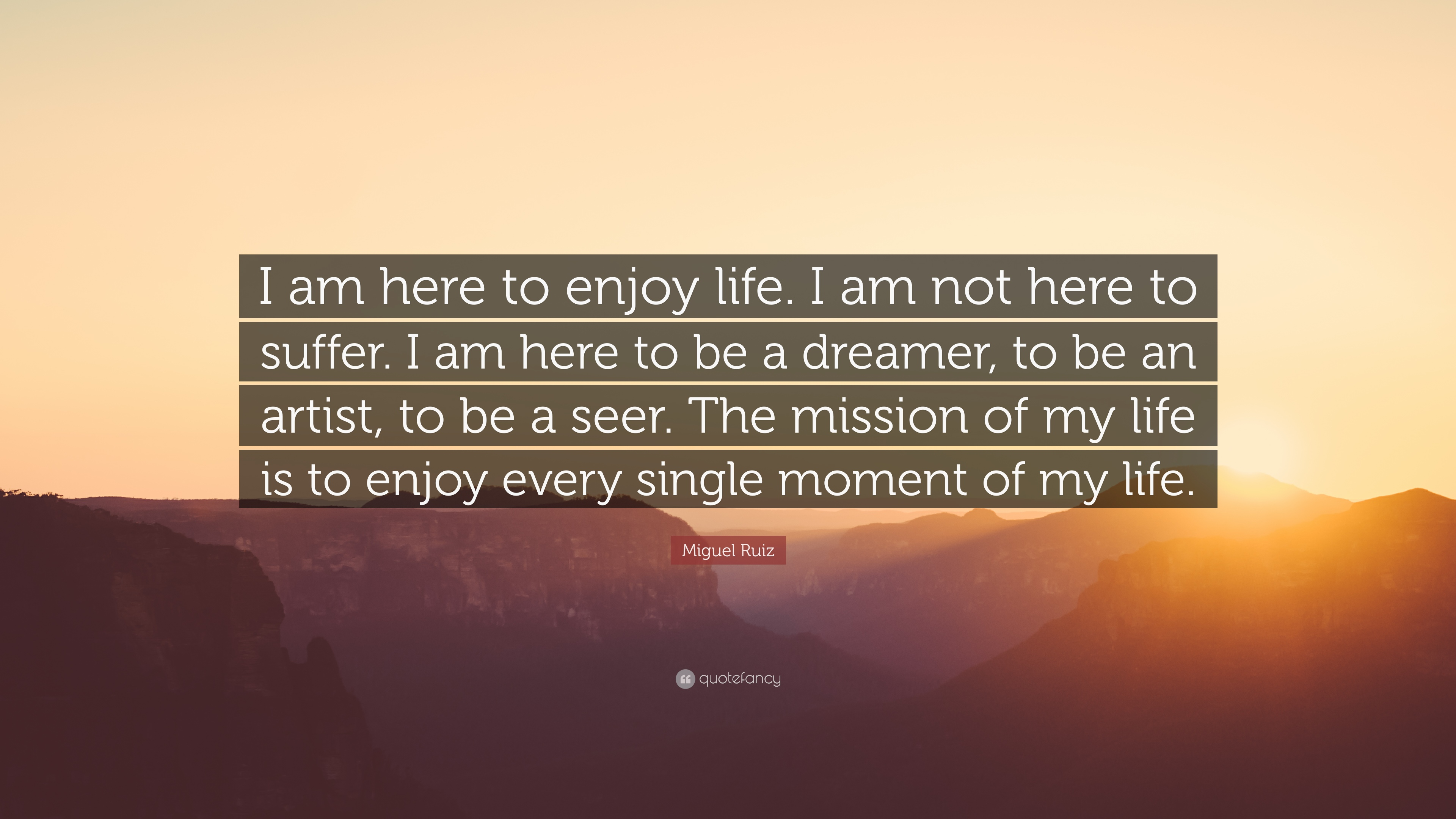 Miguel Ruiz Quote I Am Here To Enjoy Life I Am Not Here To Suffer