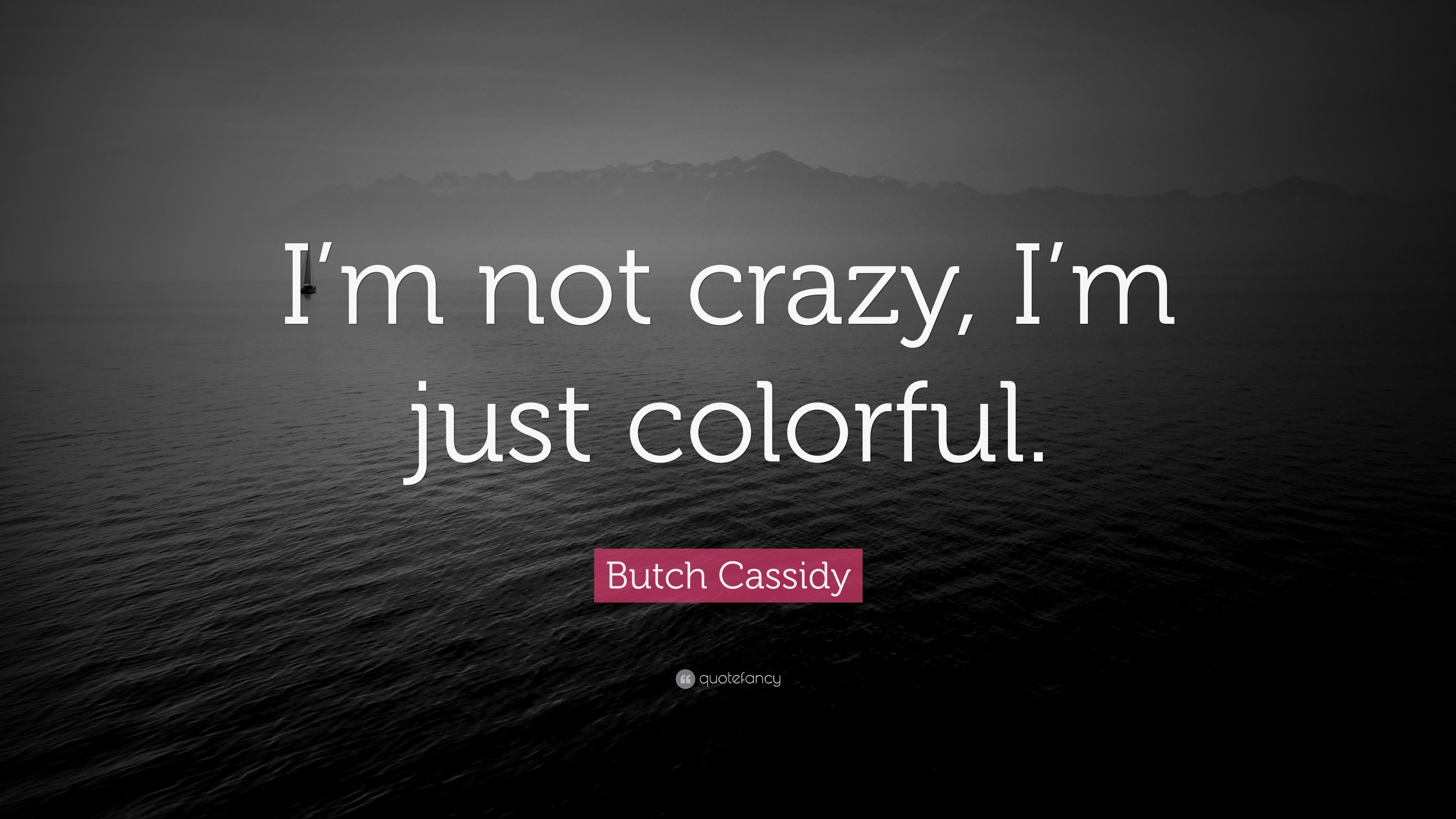 Butch Cassidy Quote Im Not Crazy Im Just Colorful 7