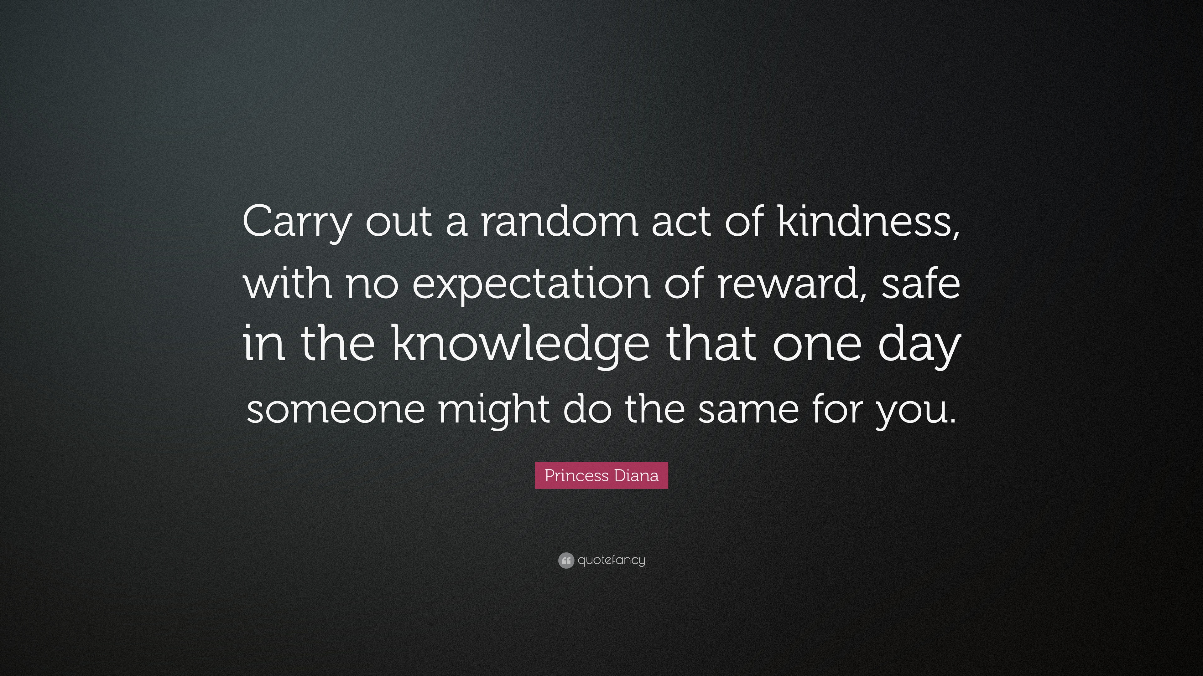 a random act of kindness Random acts of kindness can be big or small things you do just for the benefit of someone else it also feels good to help or support people, although that is a happy consequence and not the intended aim of the act.