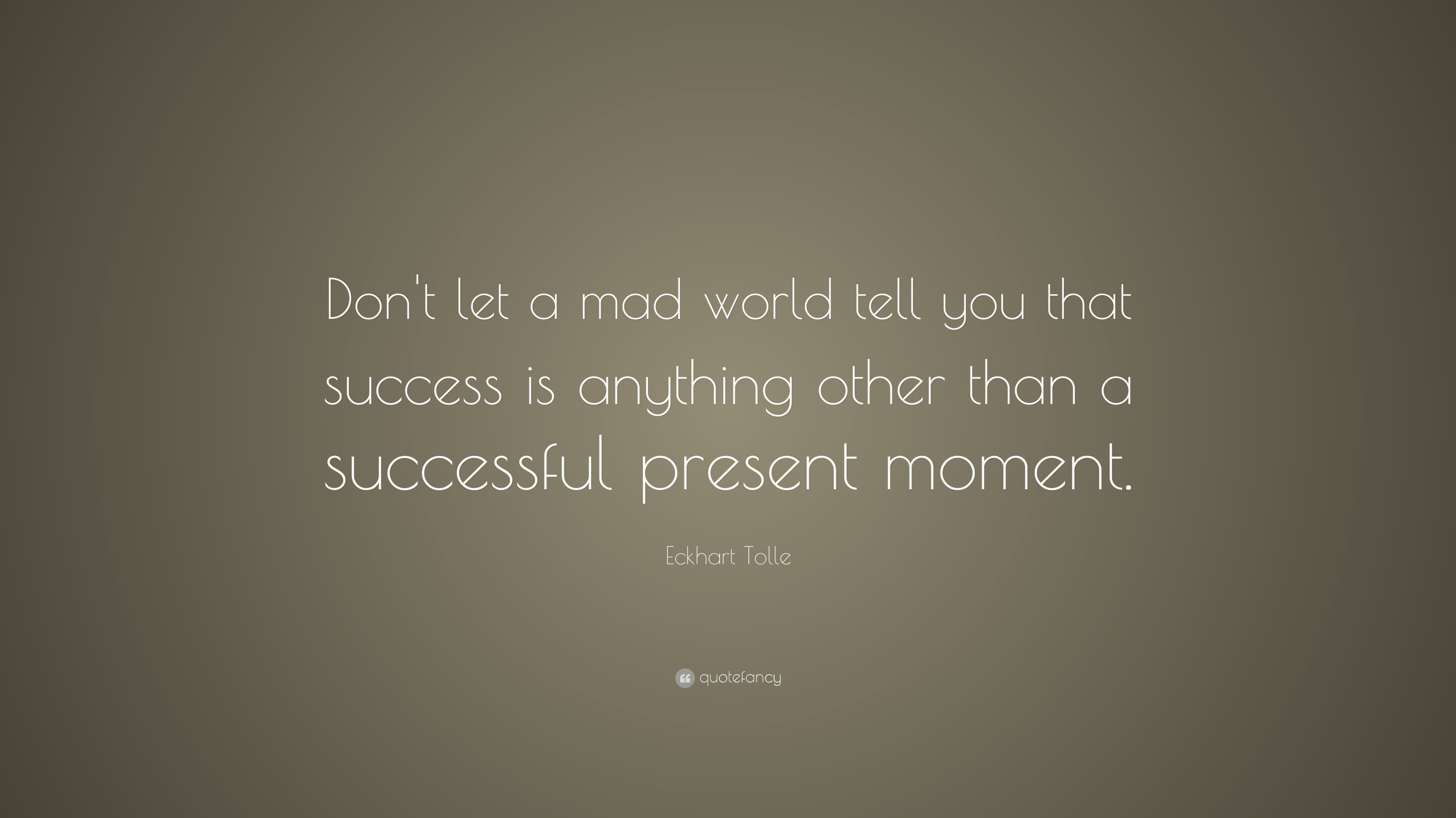 Eckhart Tolle Quote Dont Let A Mad World Tell You That Success Is