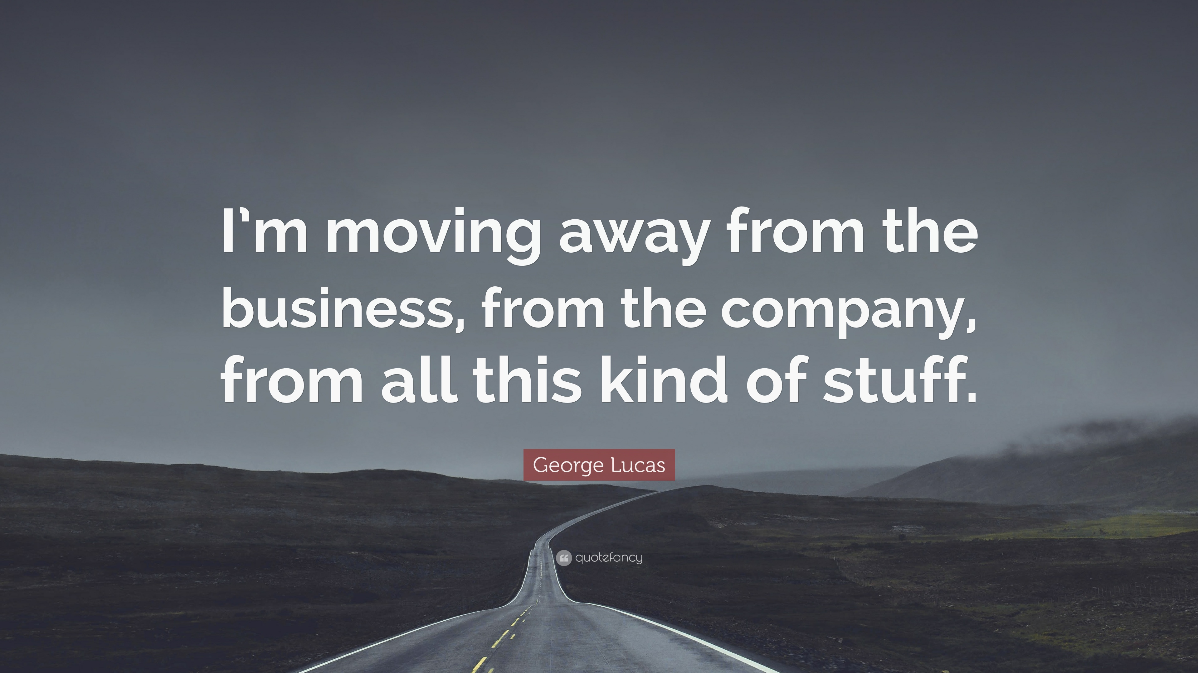 "Quotes About Moving Away George Lucas Quote ""I'm Moving Away From The Business From The"