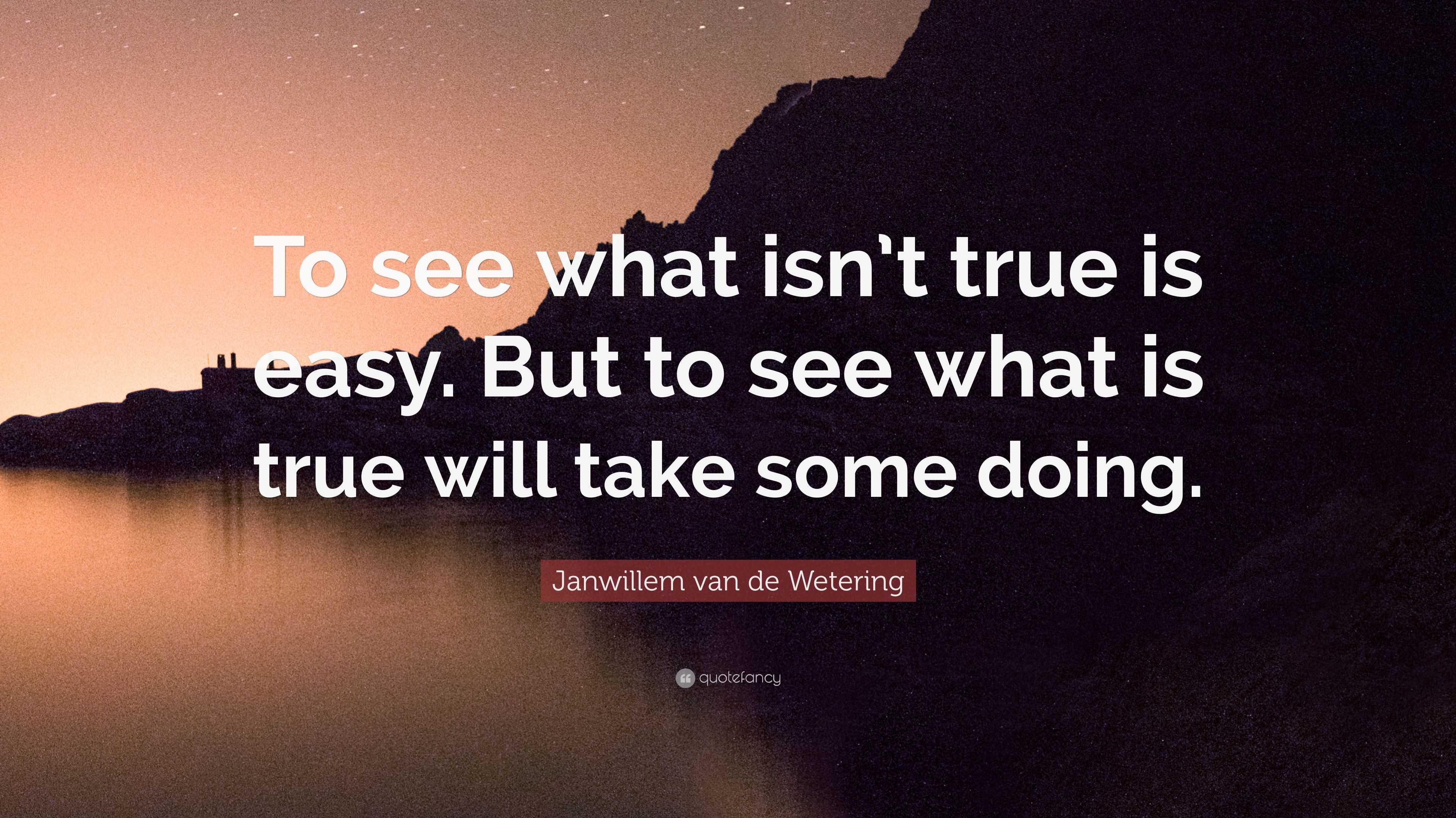 Janwillem Van De Wetering Quote To See What Isnt True Is