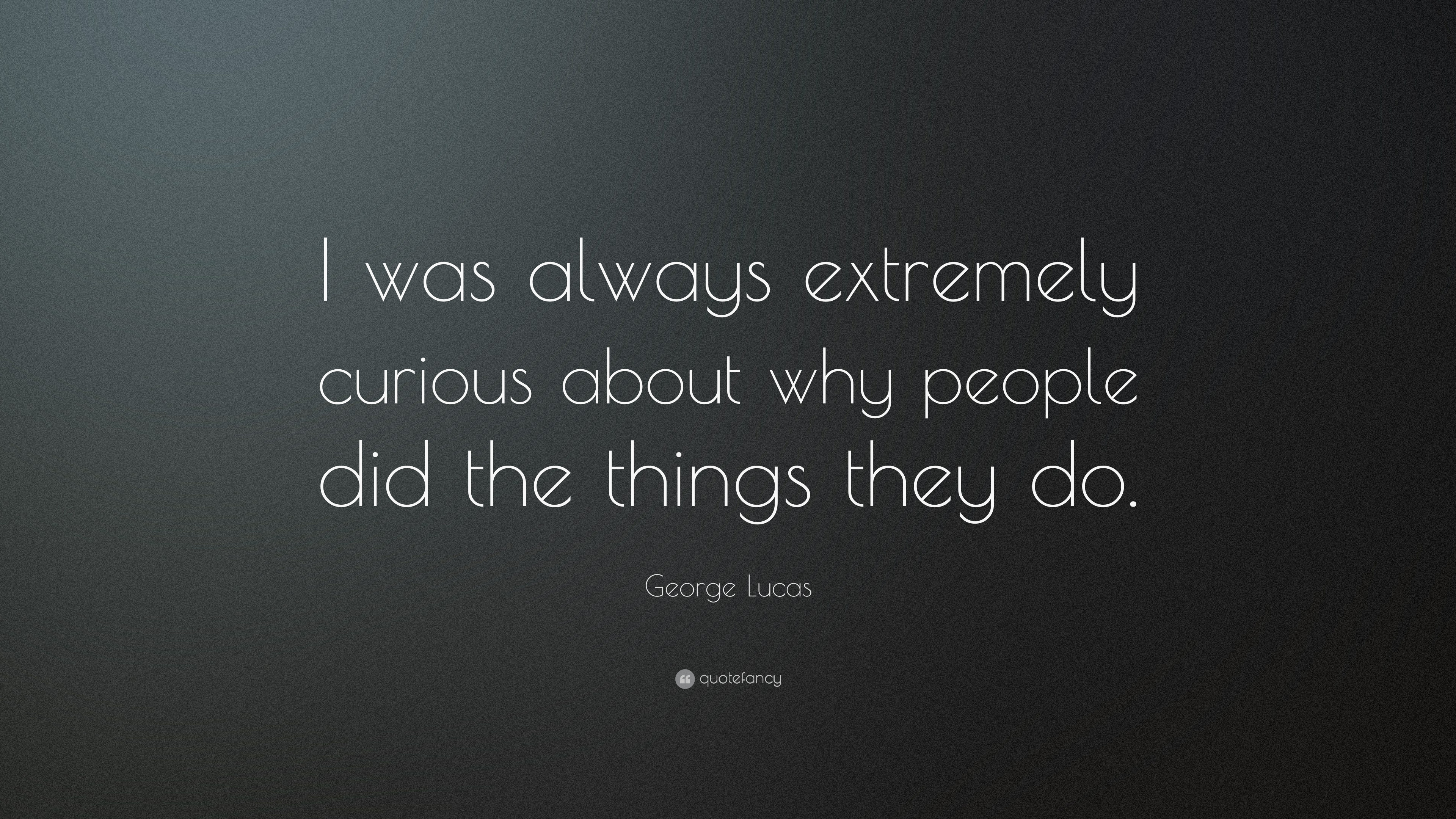 George Lucas Quote I Was Always Extremely Curious About Why People