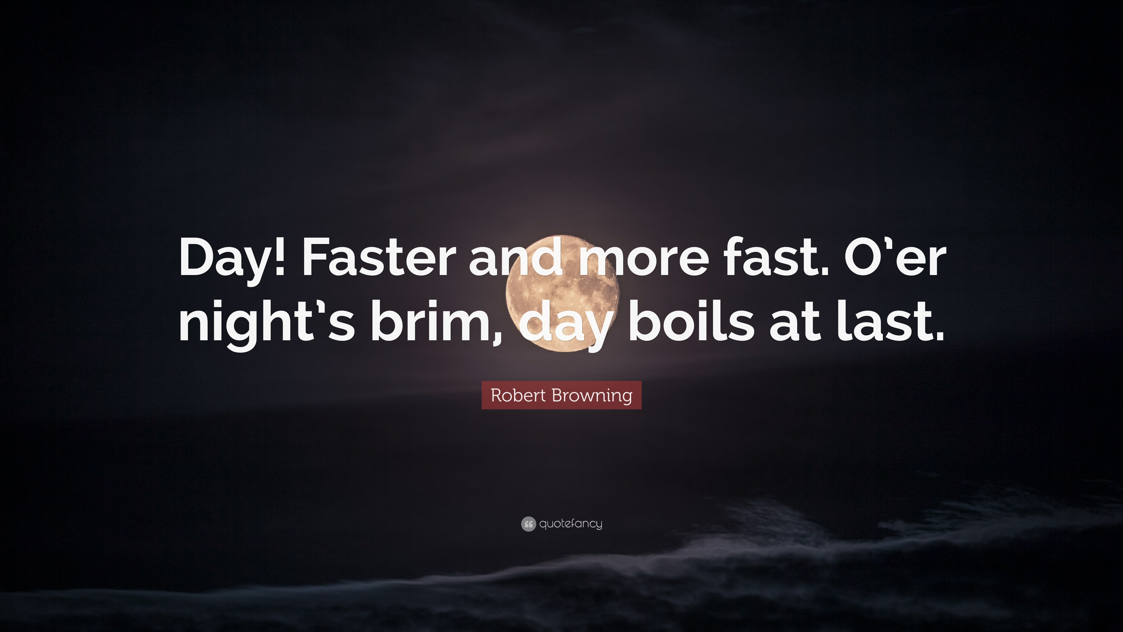 """Robert Browning Quote: """"Day! Faster and more fast. O'er night's"""