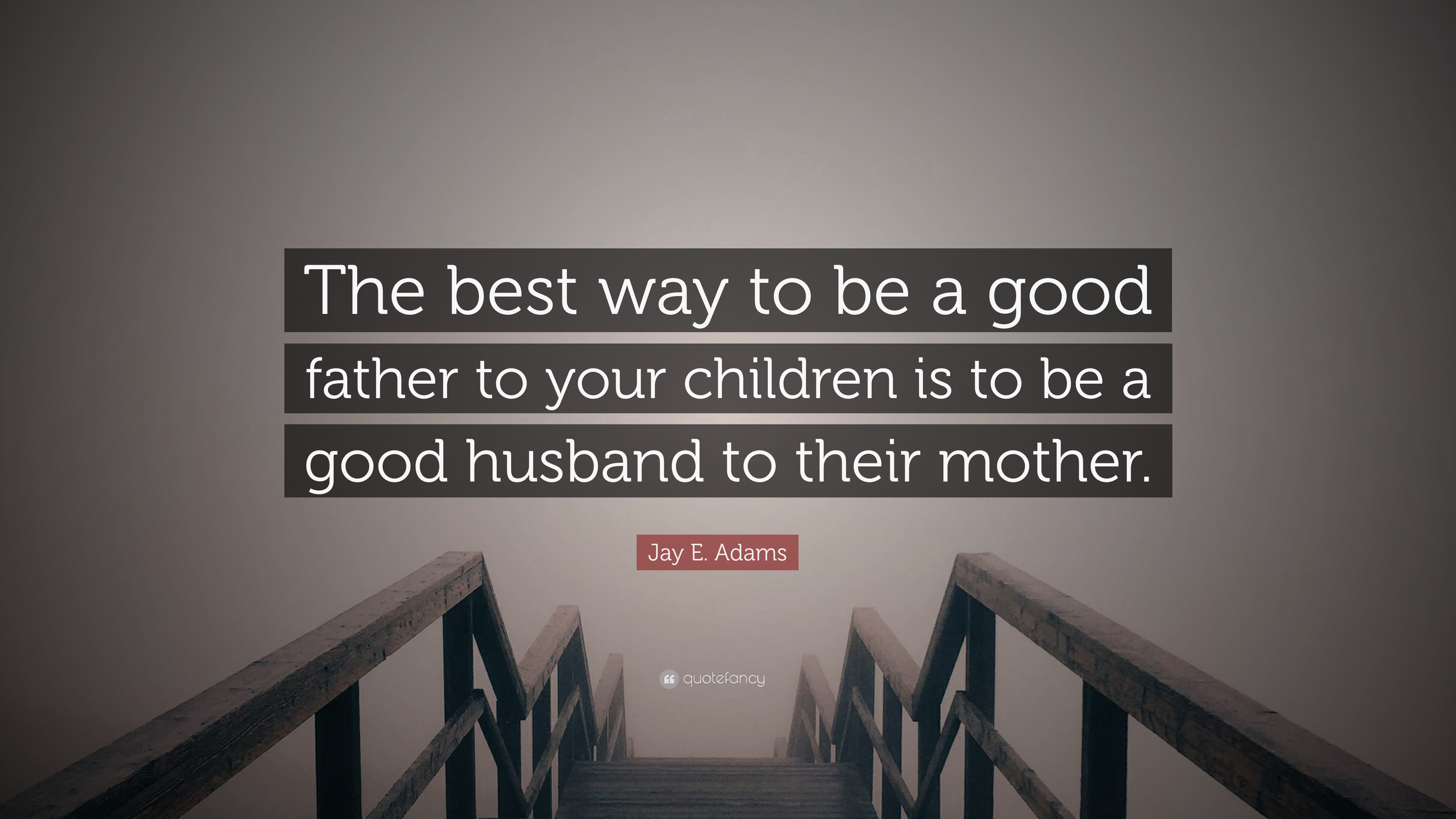 Jay E Adams Quote The Best Way To Be A Good Father To Your