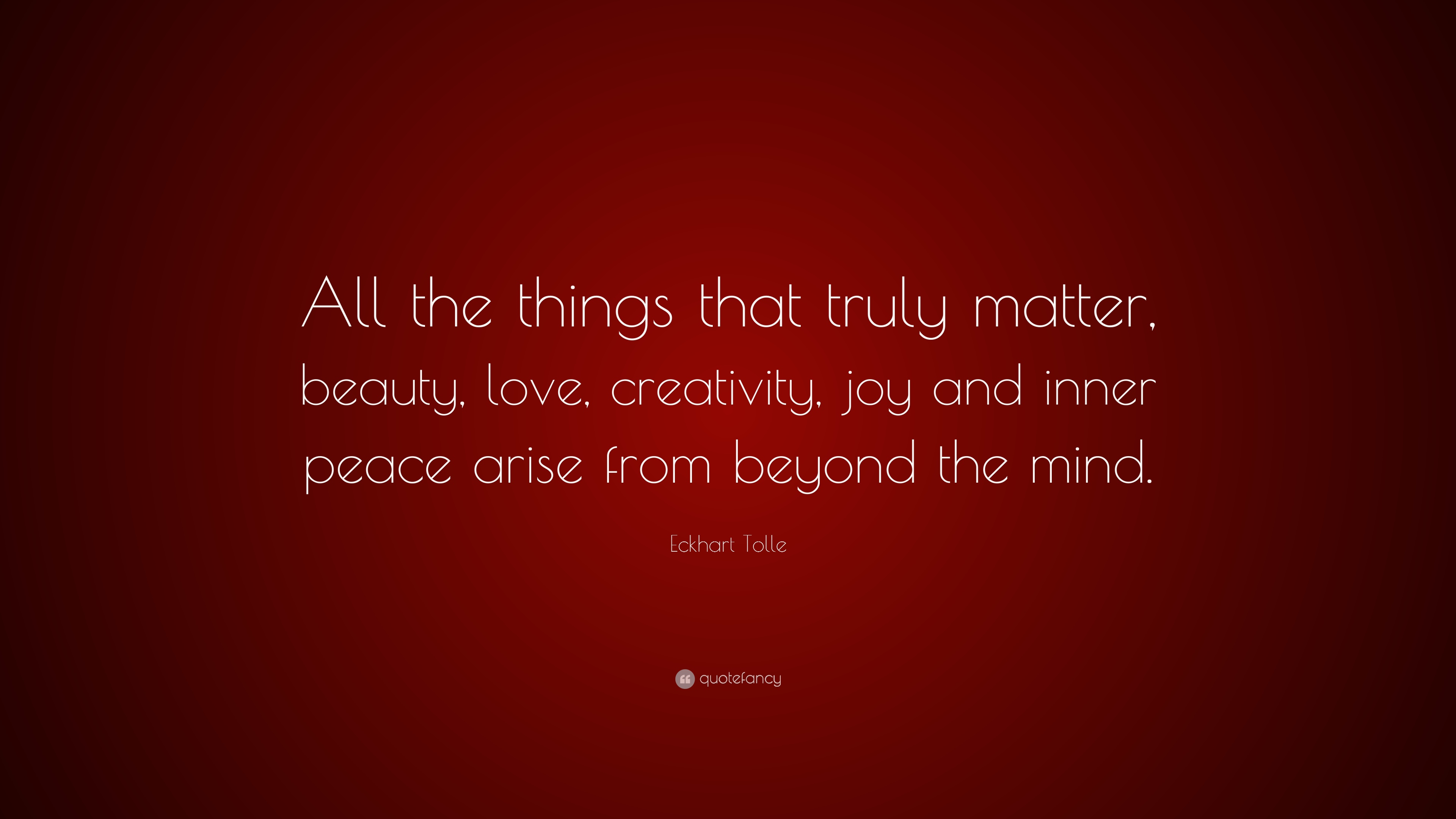 Love Wallpapers With Matter : Eckhart Tolle Quote: ?All the things that truly matter, beauty, love, creativity, joy and inner ...