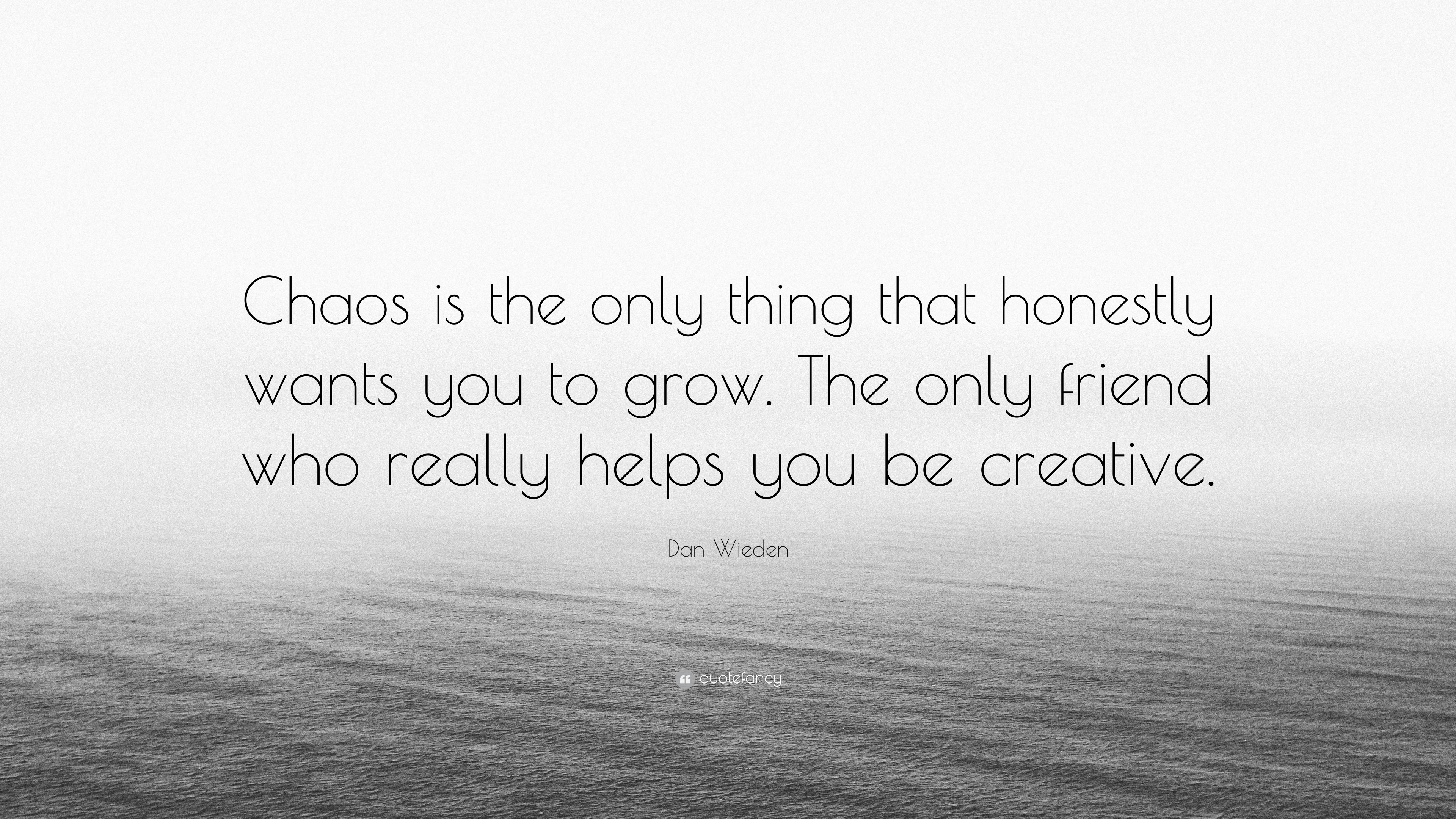 "Dan Wieden Quote: ""Chaos is the only thing that honestly ..."