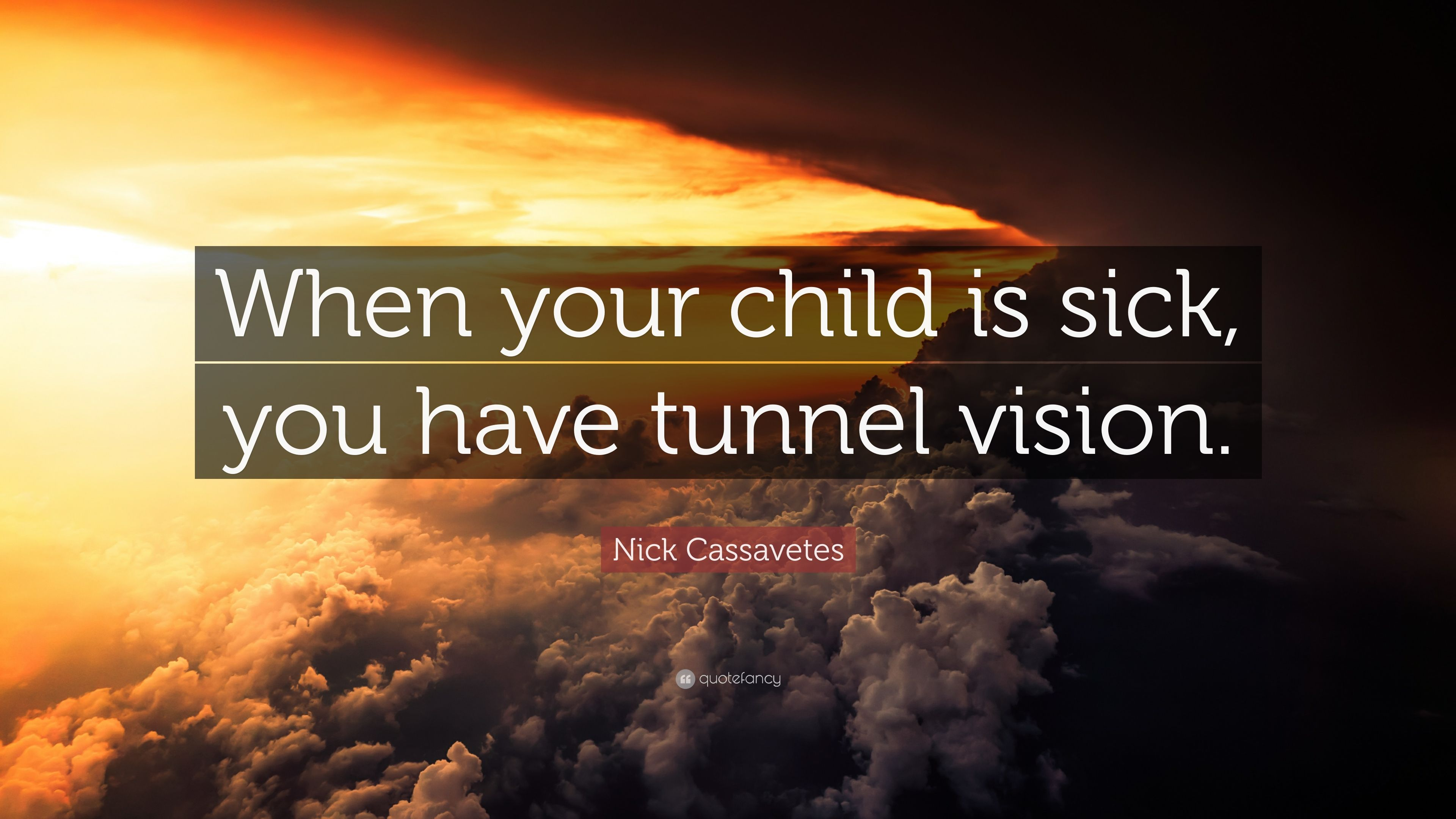 Nick Cassavetes Quote When Your Child Is Sick You Have Tunnel