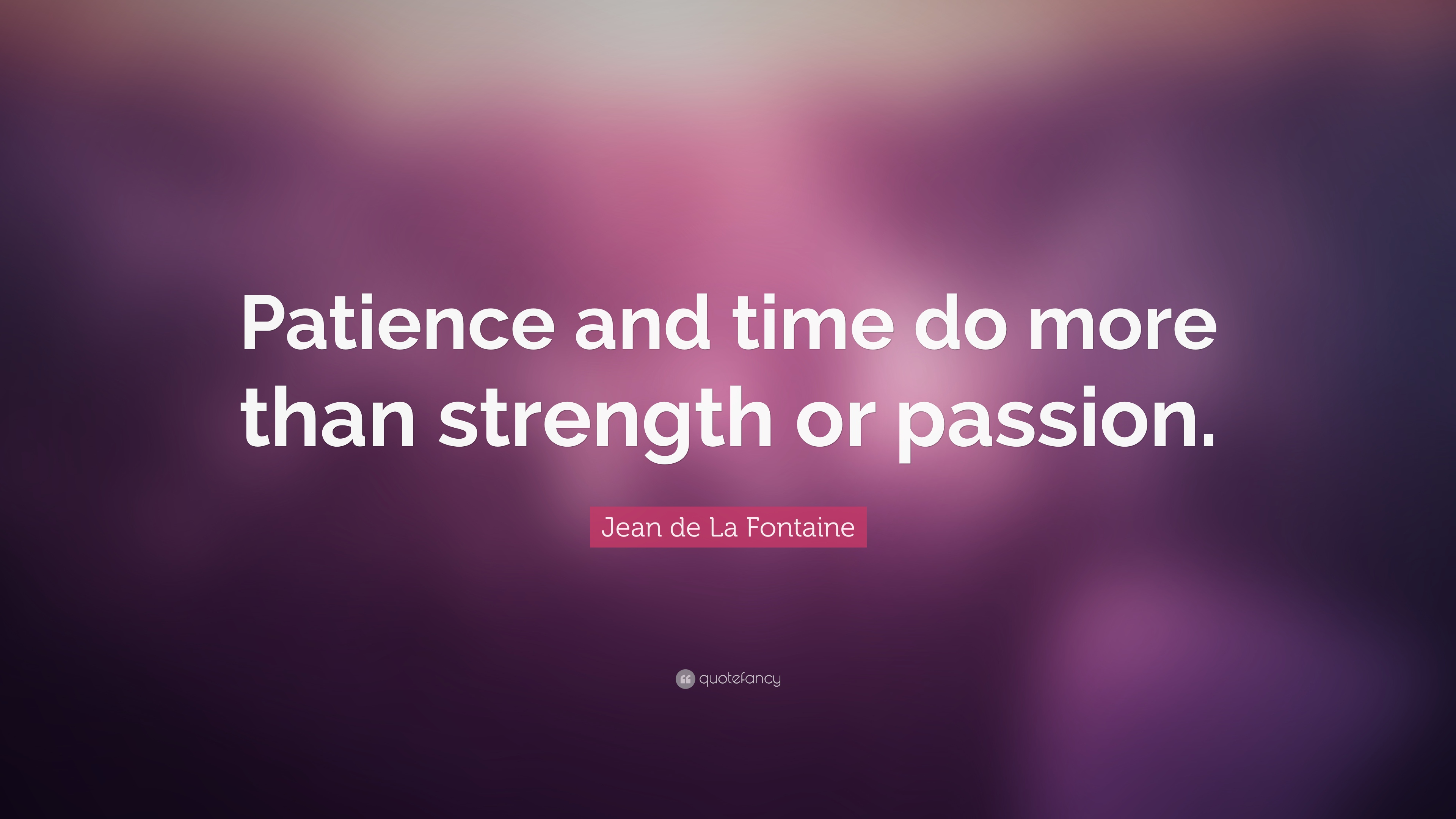 Jean De La Fontaine Quote Patience And Time Do More Than Strength