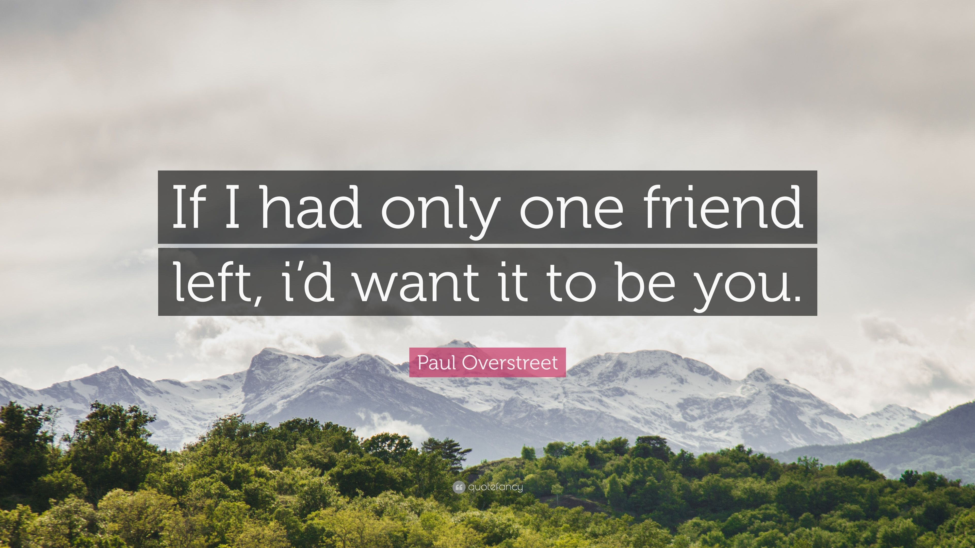 paul overstreet quote if i had only one friend left i d want it
