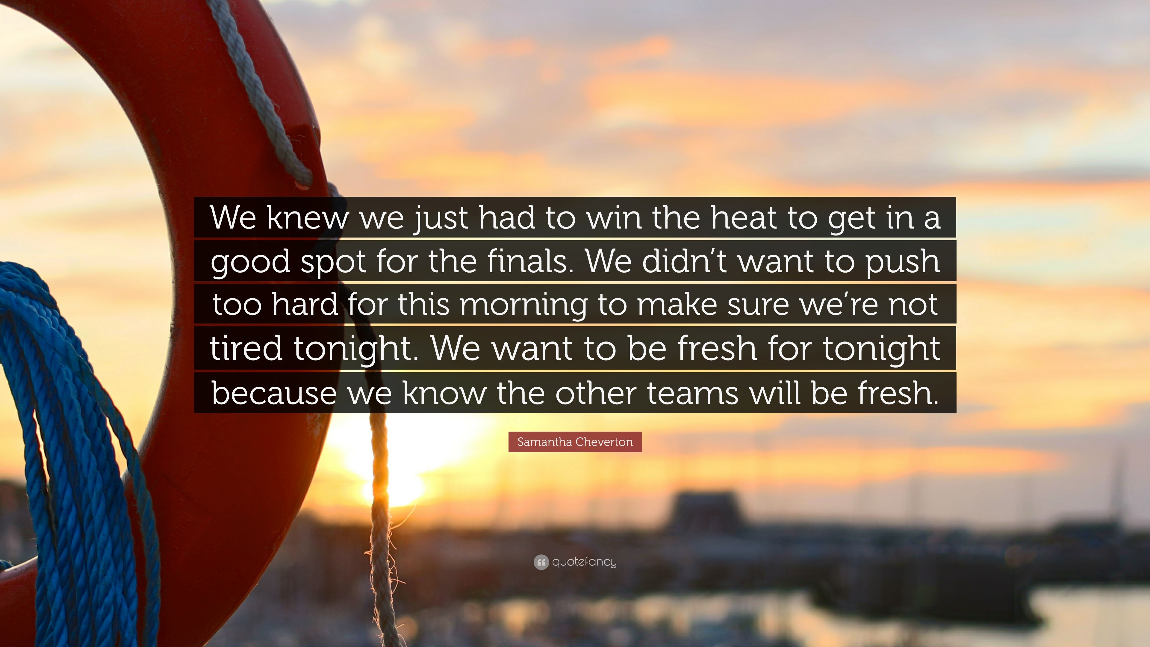"""Samantha Cheverton Quote: """"We knew we just had to win the heat to"""