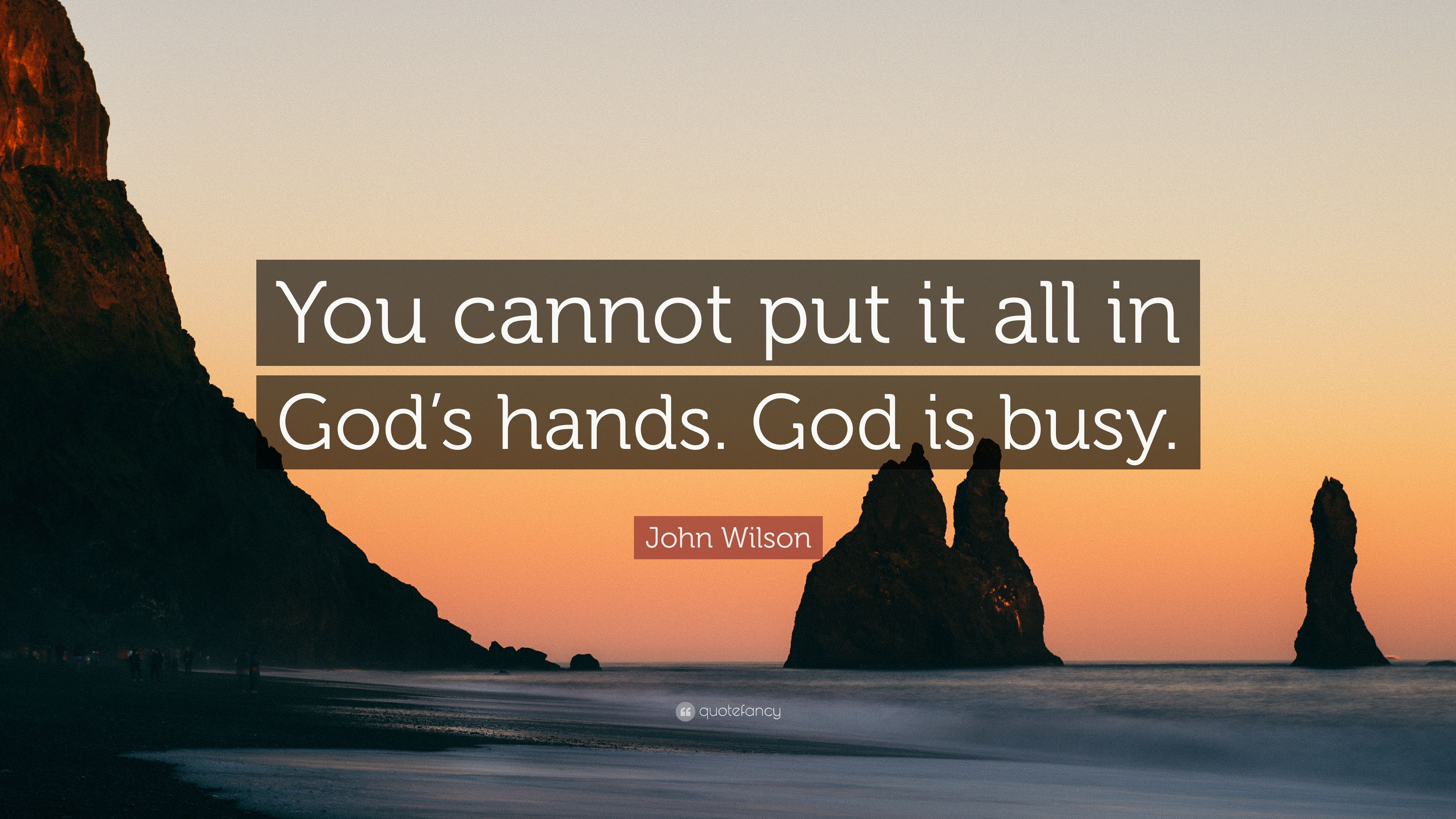 "John Wilson Quote: ""You cannot put it all in God\'s hands ..."