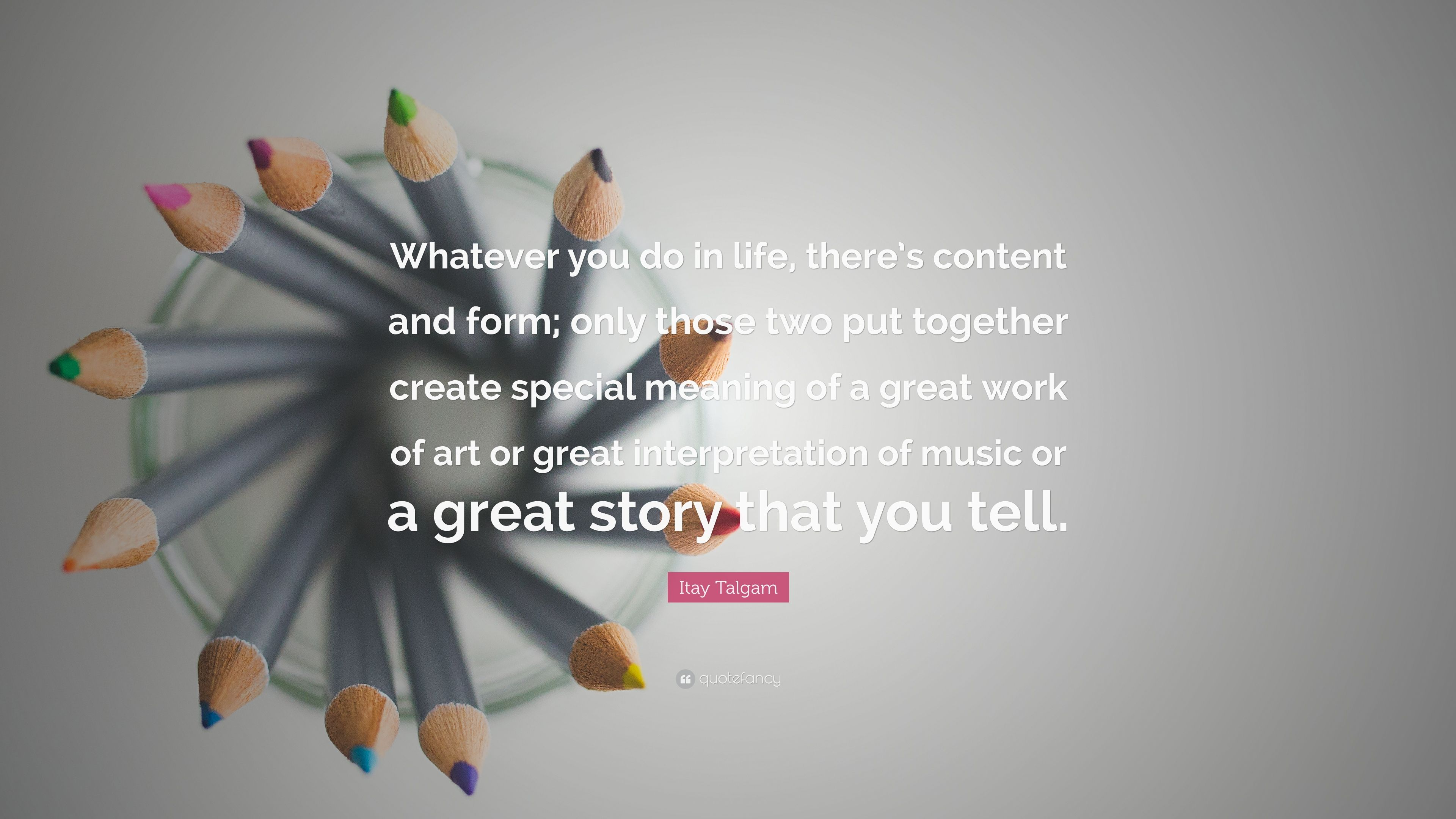 """Itay Talgam Quote: """"Whatever you do in life, there's content"""