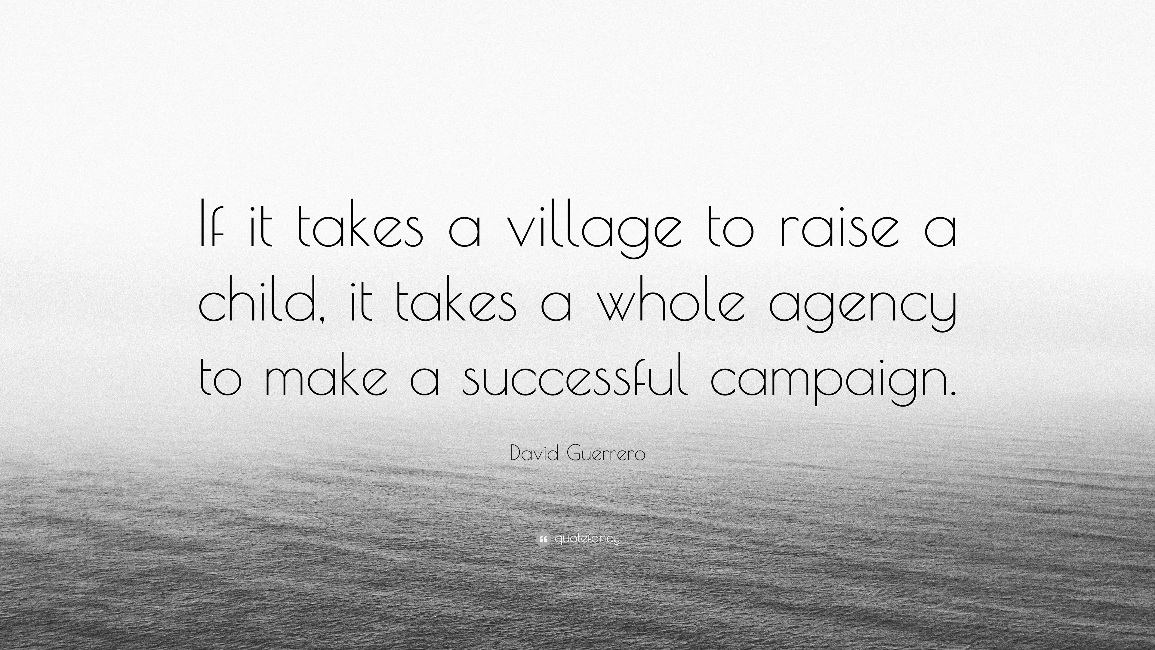 David Guerrero Quote If It Takes A Village To Raise A Child It