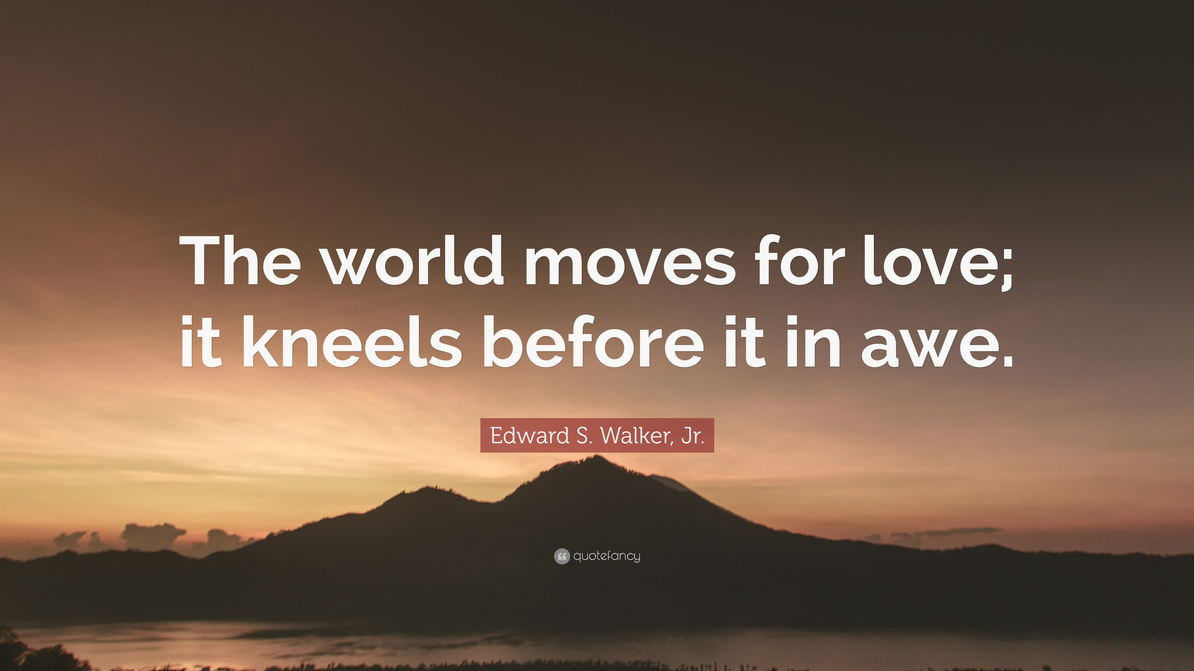 Edward S Walker Jr Quote The World Moves For Love It Kneels Before It In Awe 7 Wallpapers Quotefancy