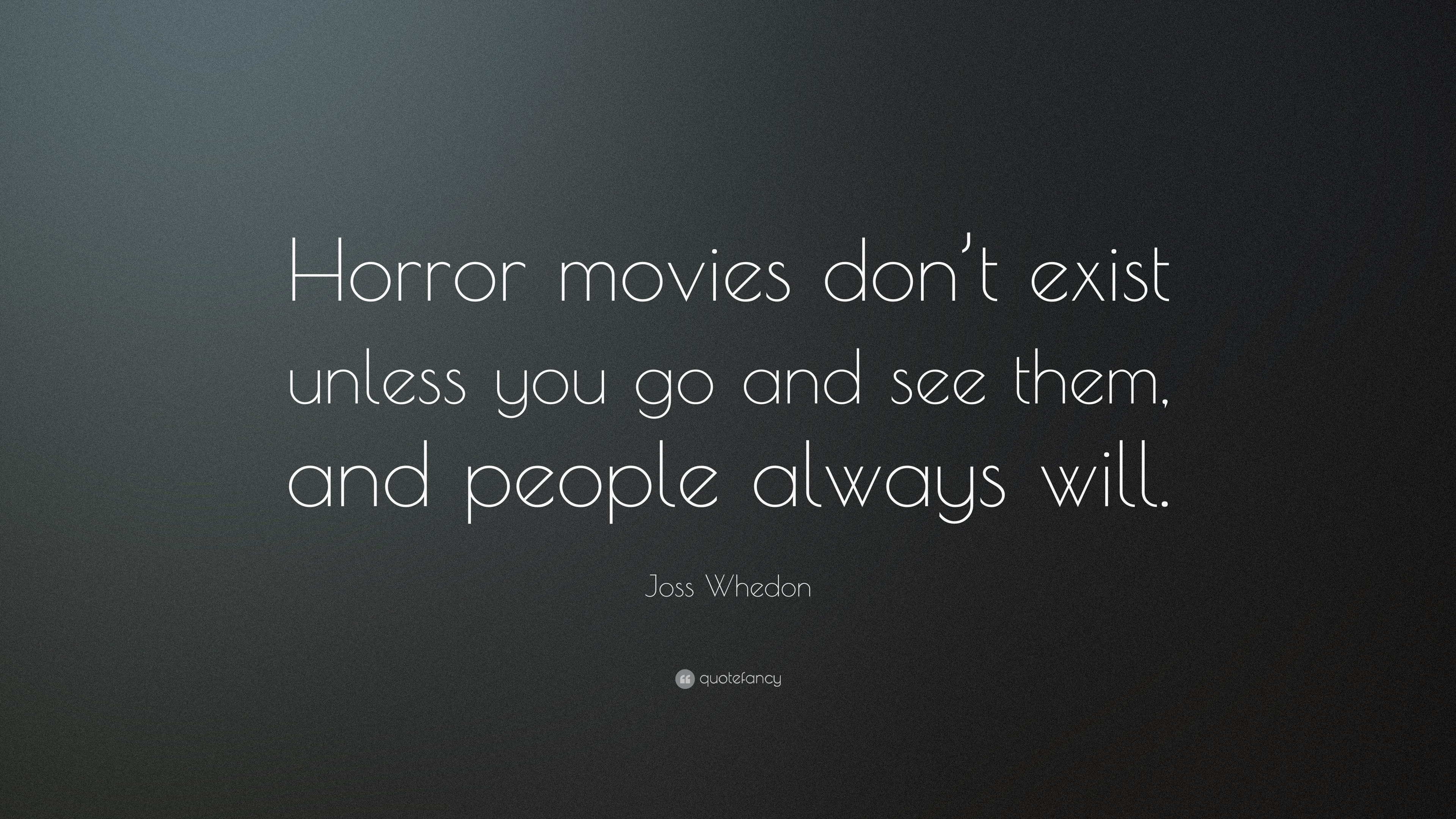 """Horror Movie Quotes: Joss Whedon Quote: """"Horror Movies Don't Exist Unless You"""