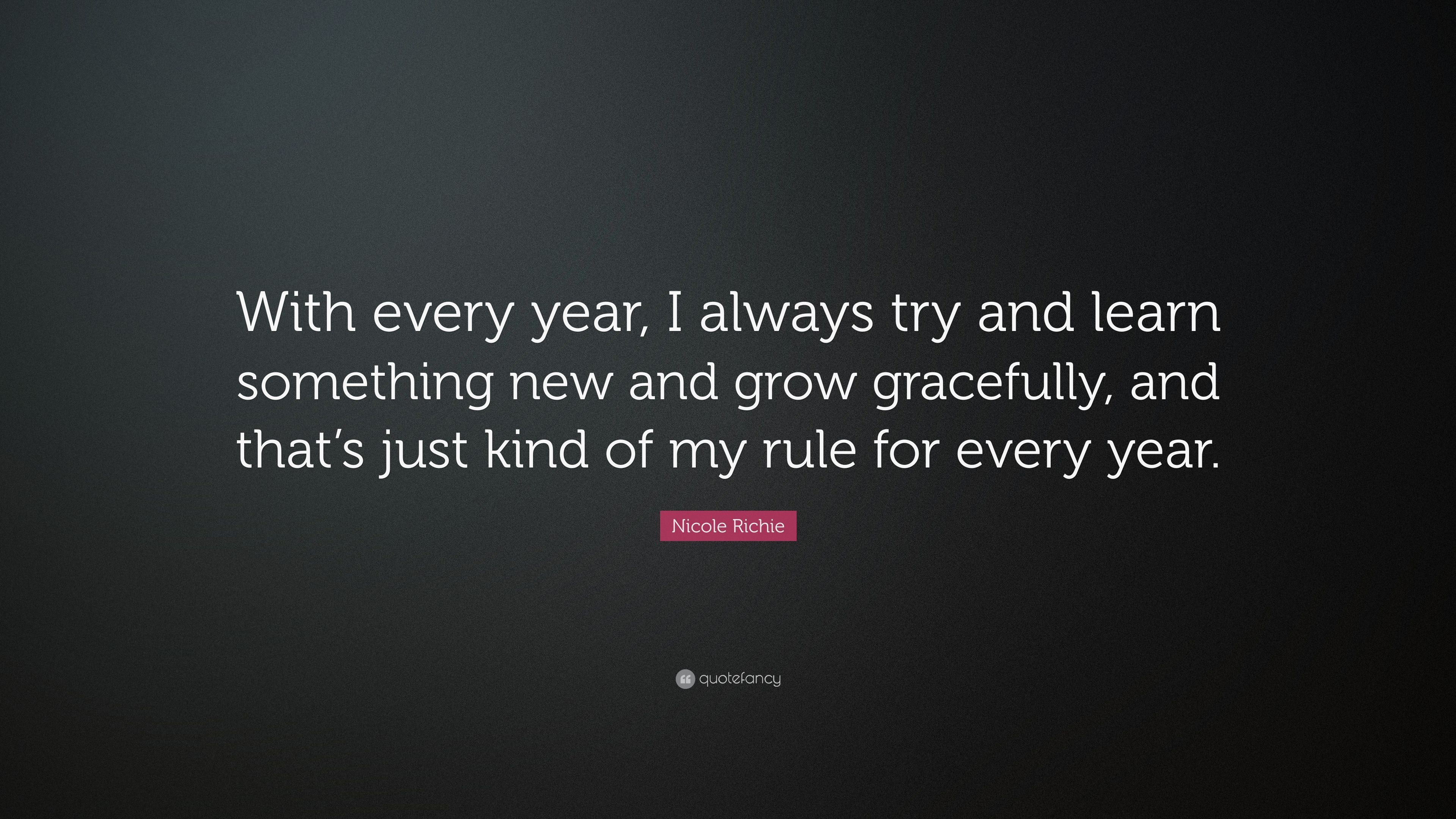Amazing Simple Nicole Richie Quote Ucwith Every Year I Always Try And Learn  Something New With Fr Groe Rume With Groe