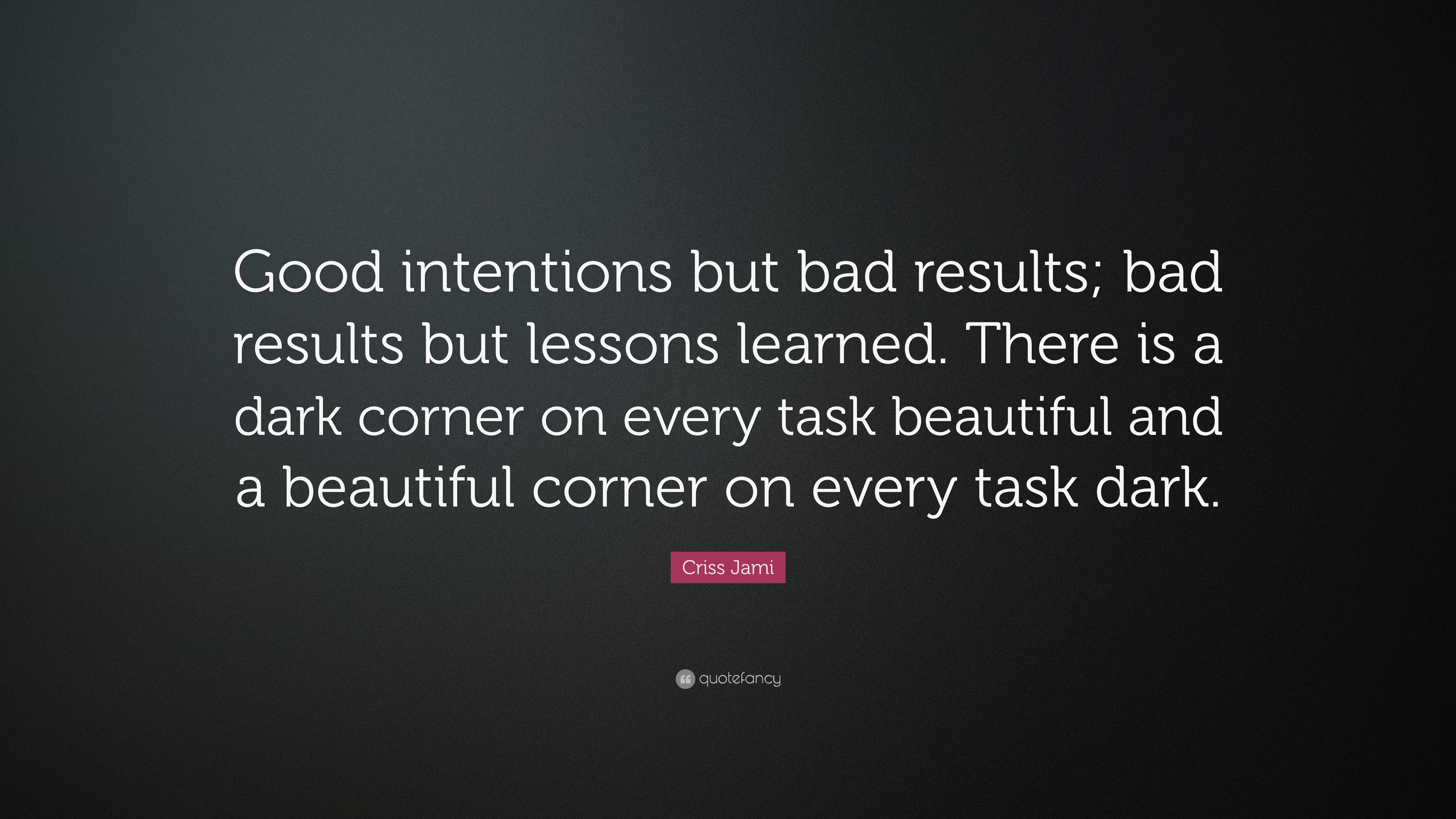 Criss Jami Quote Good Intentions But Bad Results Bad Results But