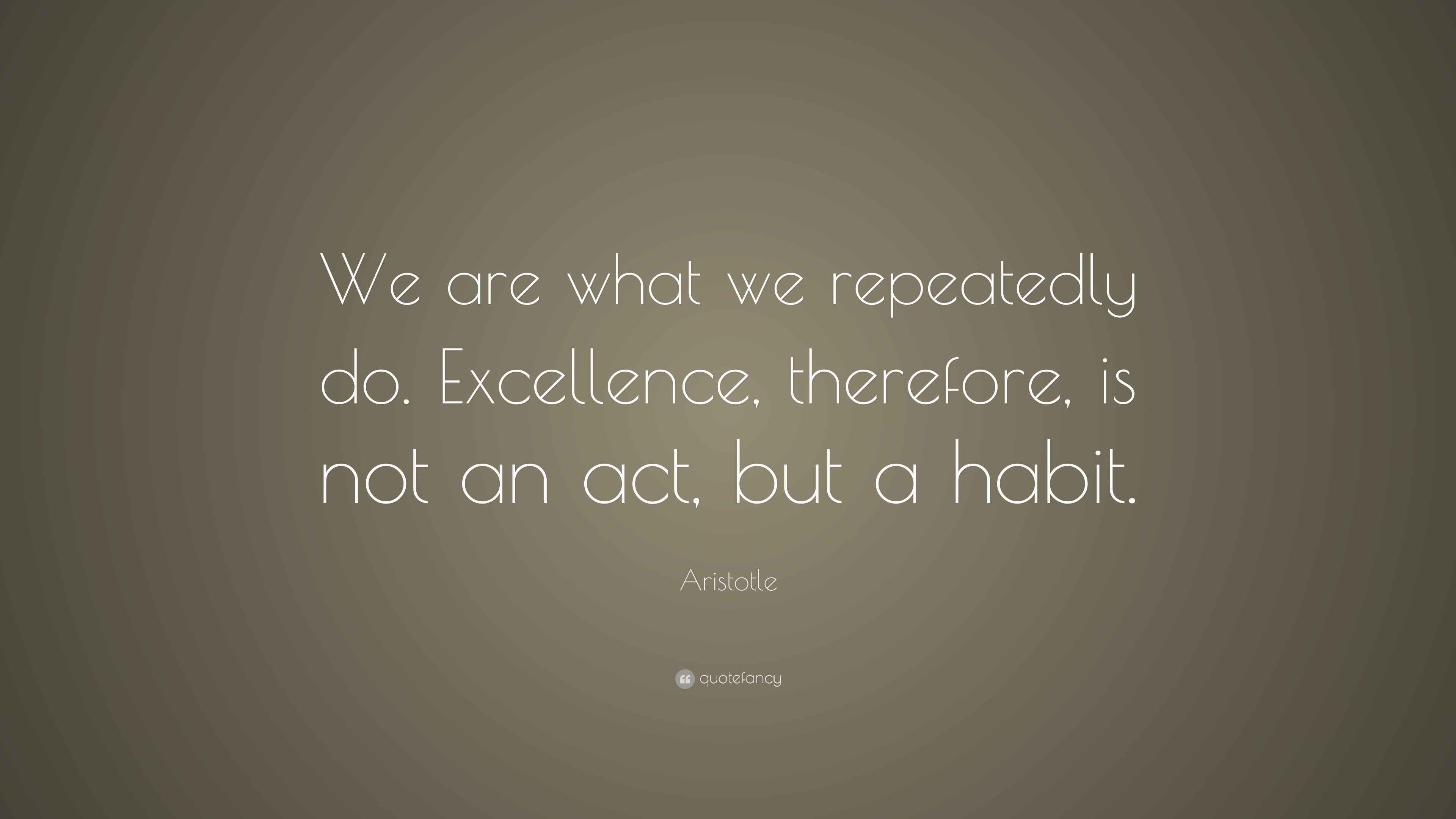 Aristotle Quote: We are what we repeatedly do. Excellence ...