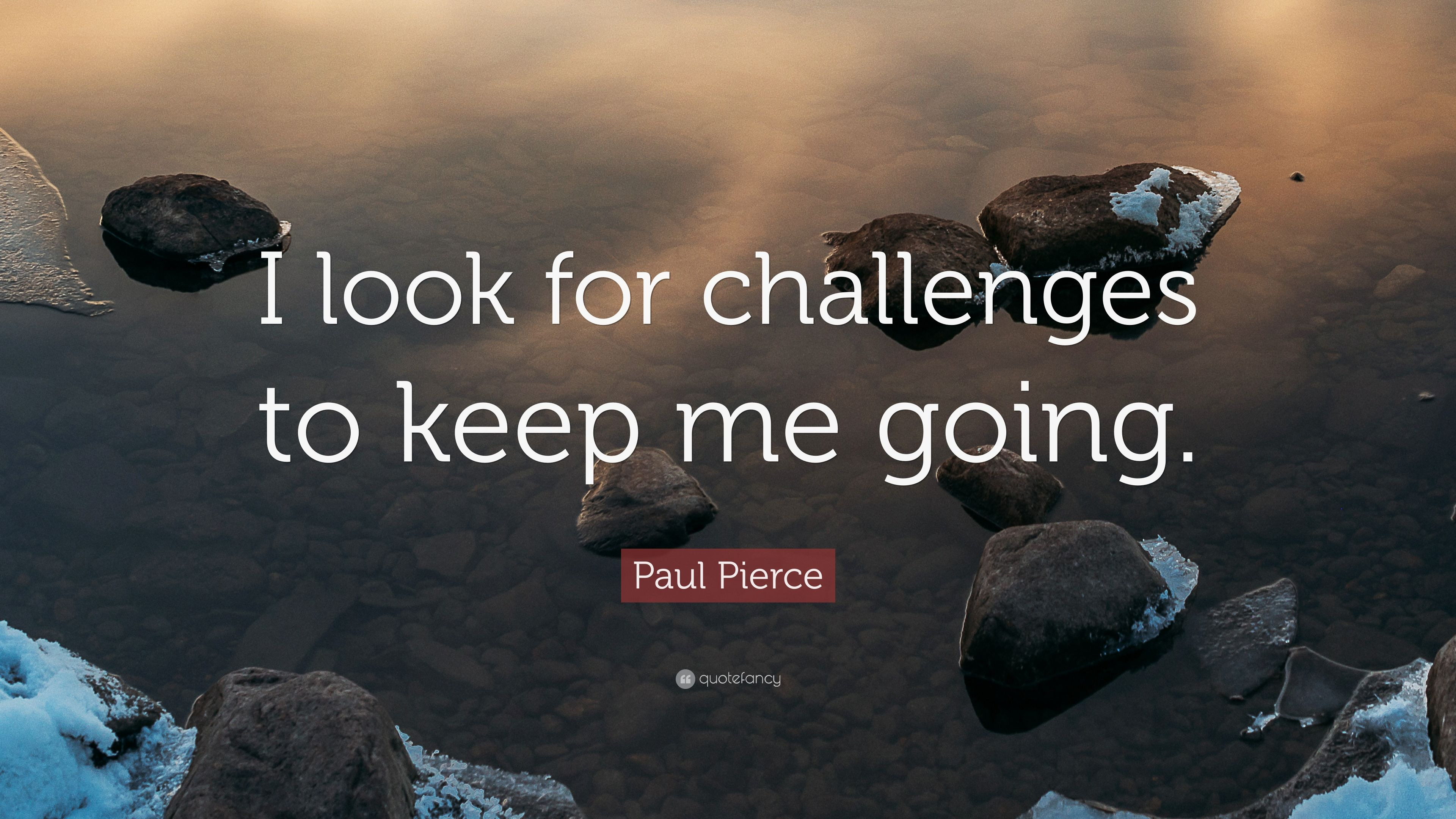 Paul Pierce Quote I Look For Challenges To Keep Me Going 7