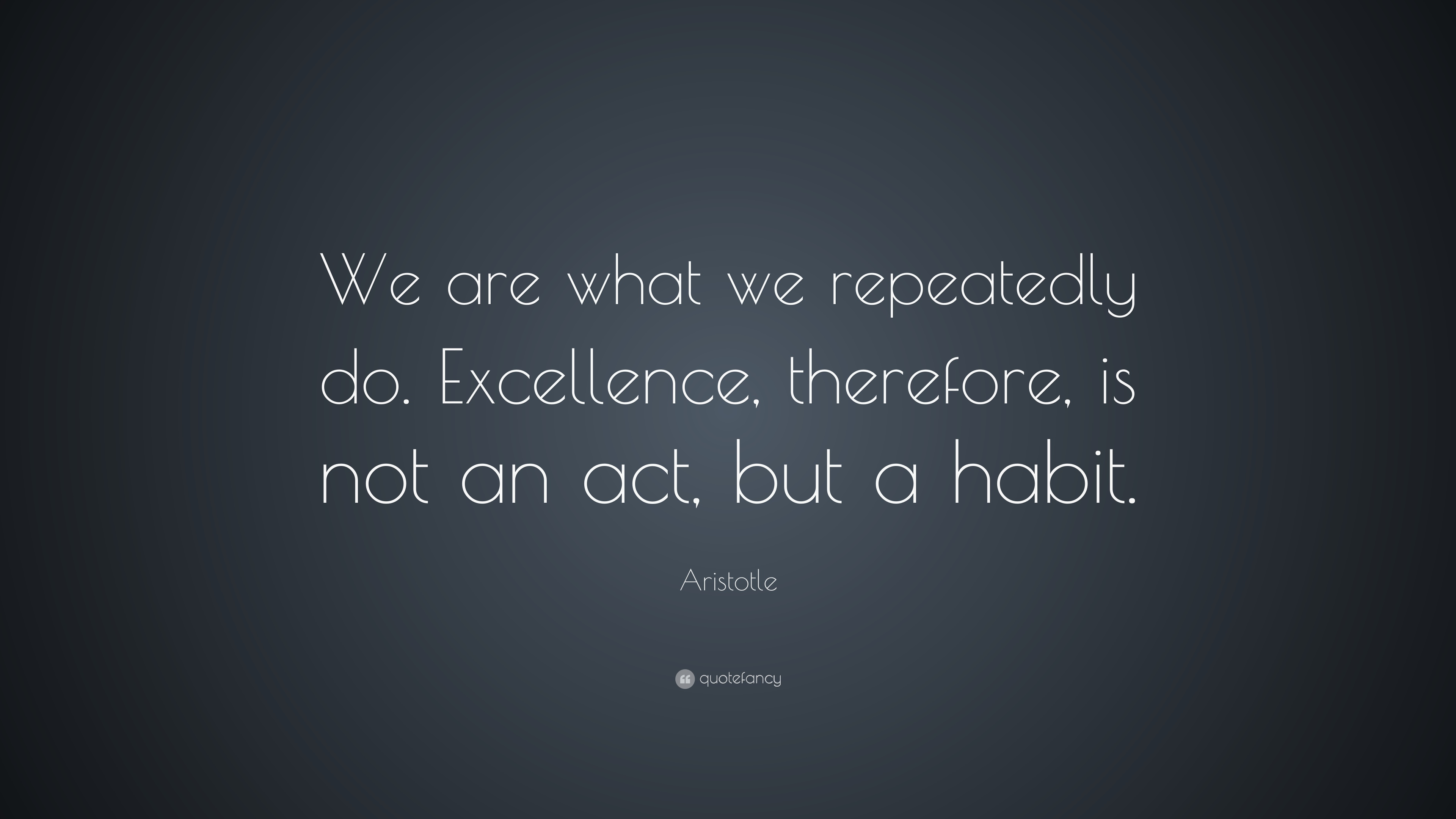 "Aristotle Quotes And Sayings: Aristotle Quote: ""We Are What We Repeatedly Do. Excellence"