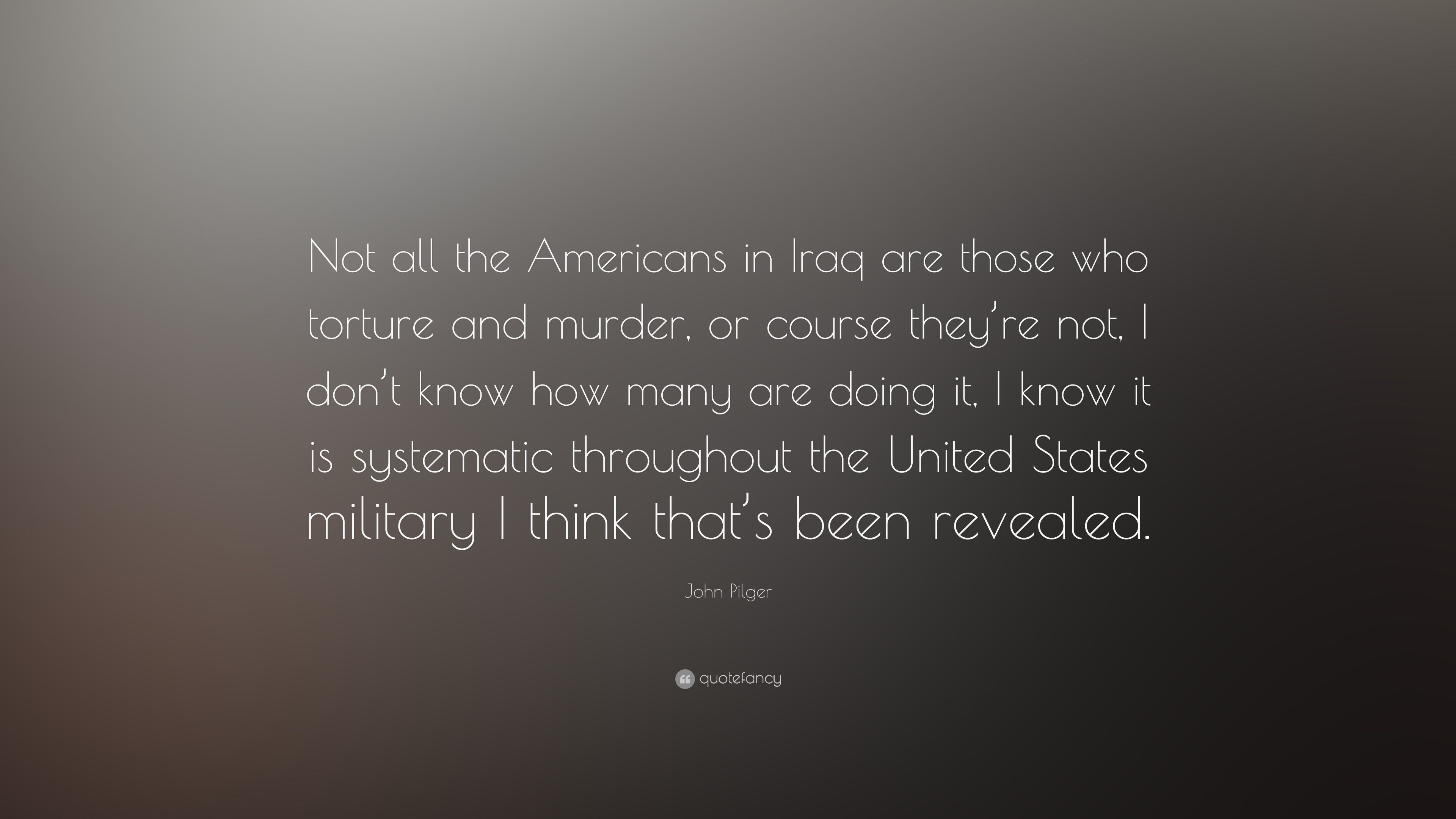 John Pilger Quote Not All The Americans In Iraq Are Those