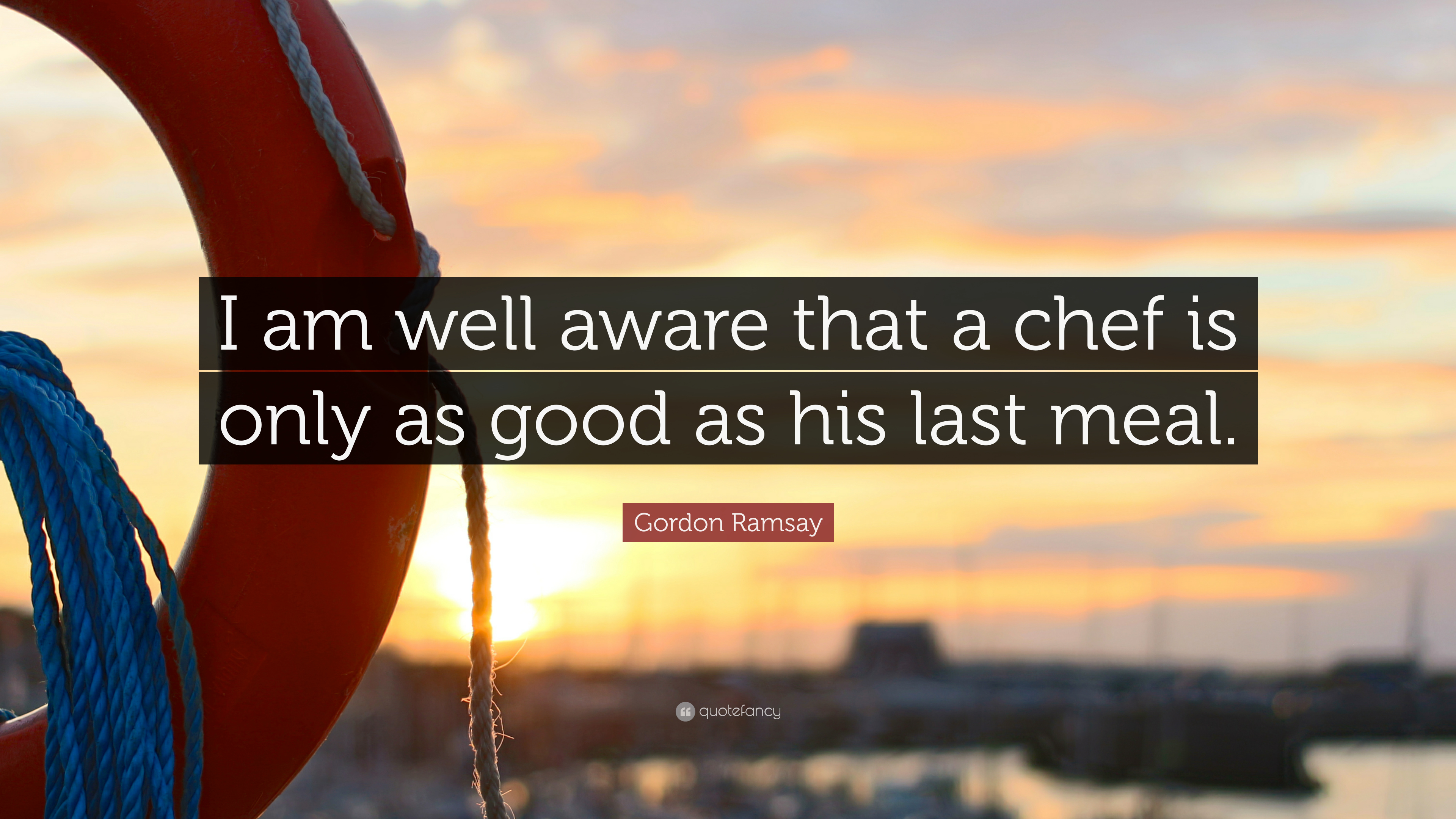 """Gordon Ramsay Inspirational Quotes: Gordon Ramsay Quote: """"I Am Well Aware That A Chef Is Only"""
