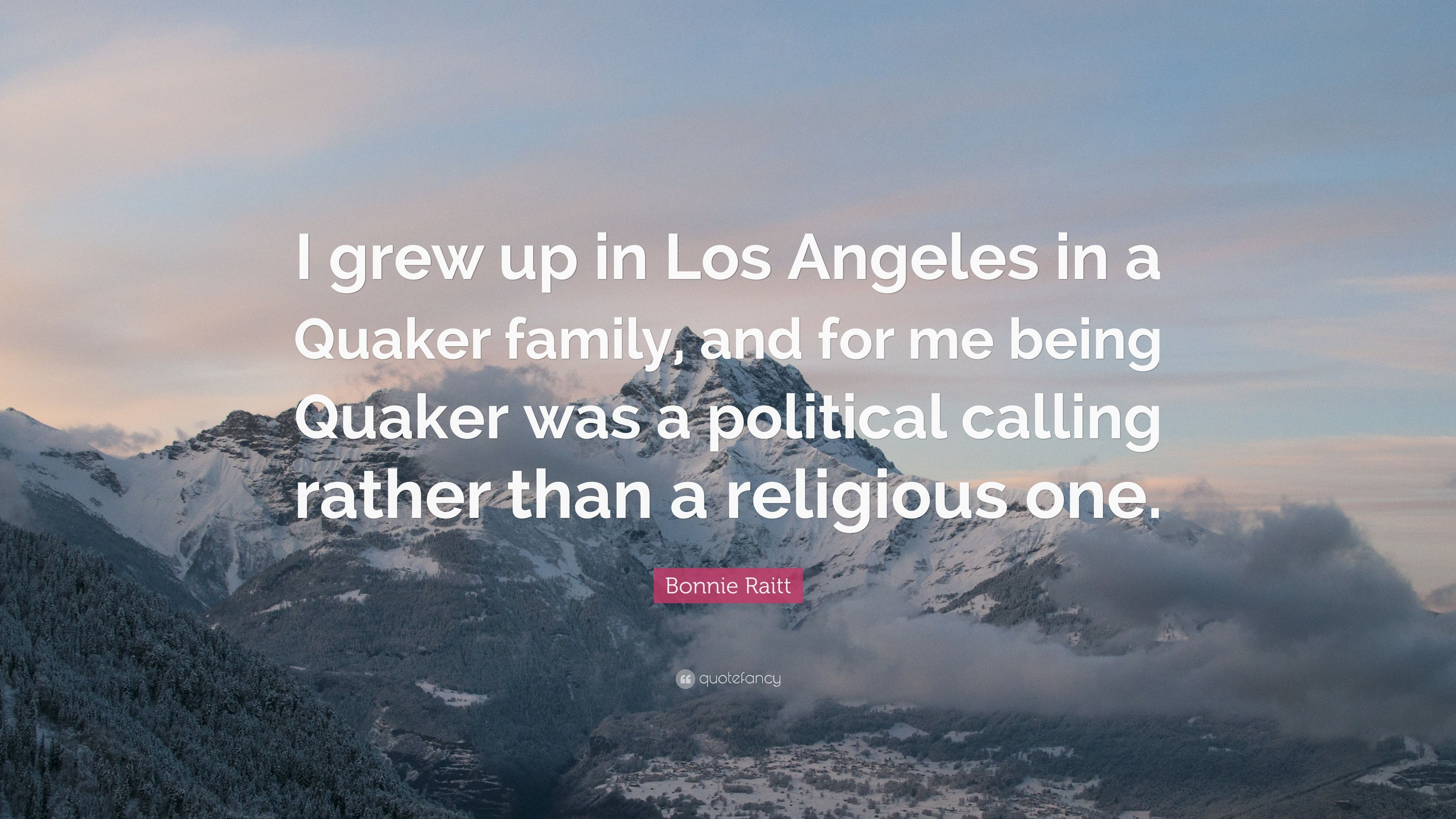 "Bonnie Raitt Quote: ""I grew up in Los Angeles in a Quaker family"