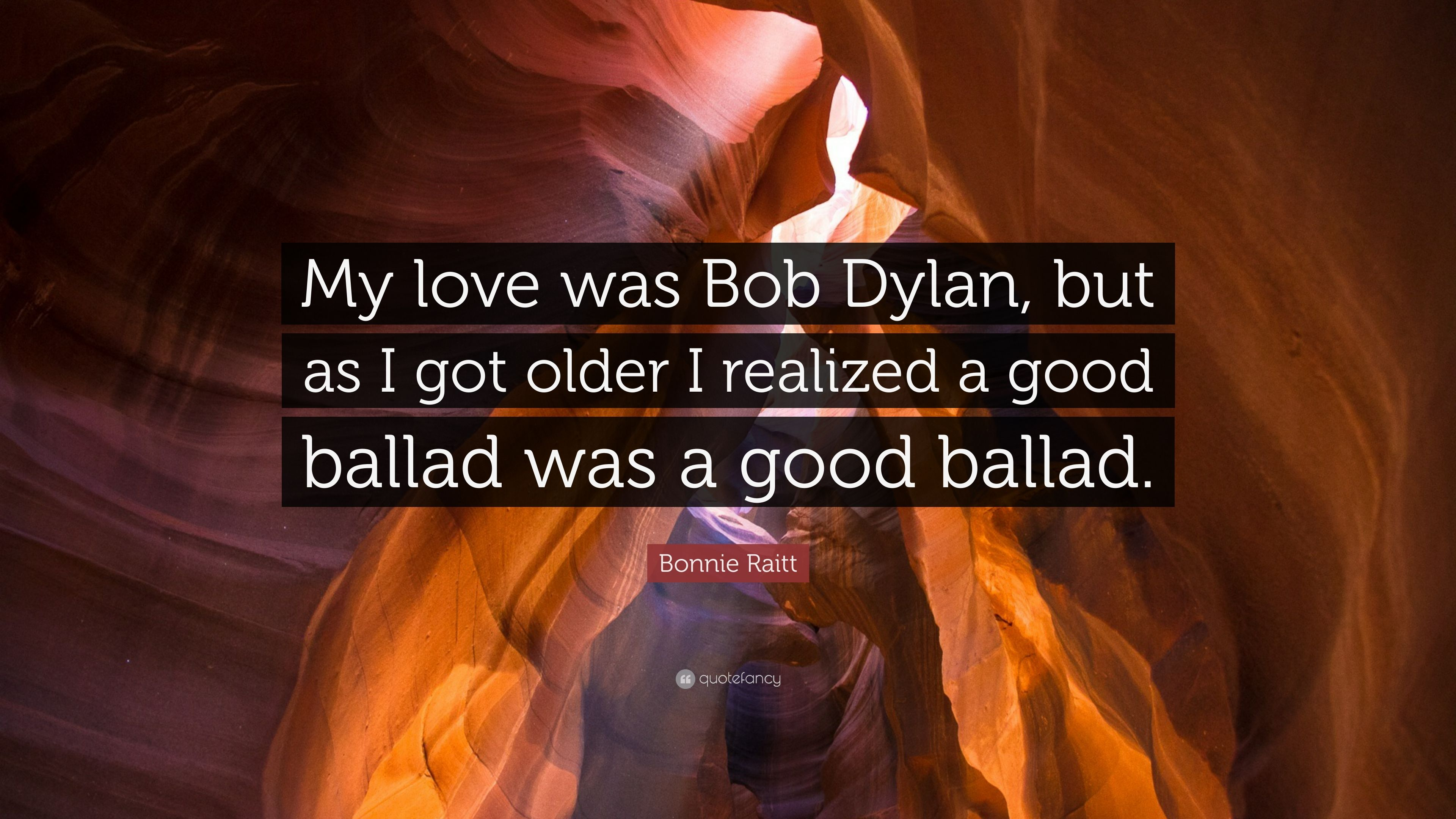 "Bonnie Raitt Quote: ""My love was Bob Dylan, but as I got"