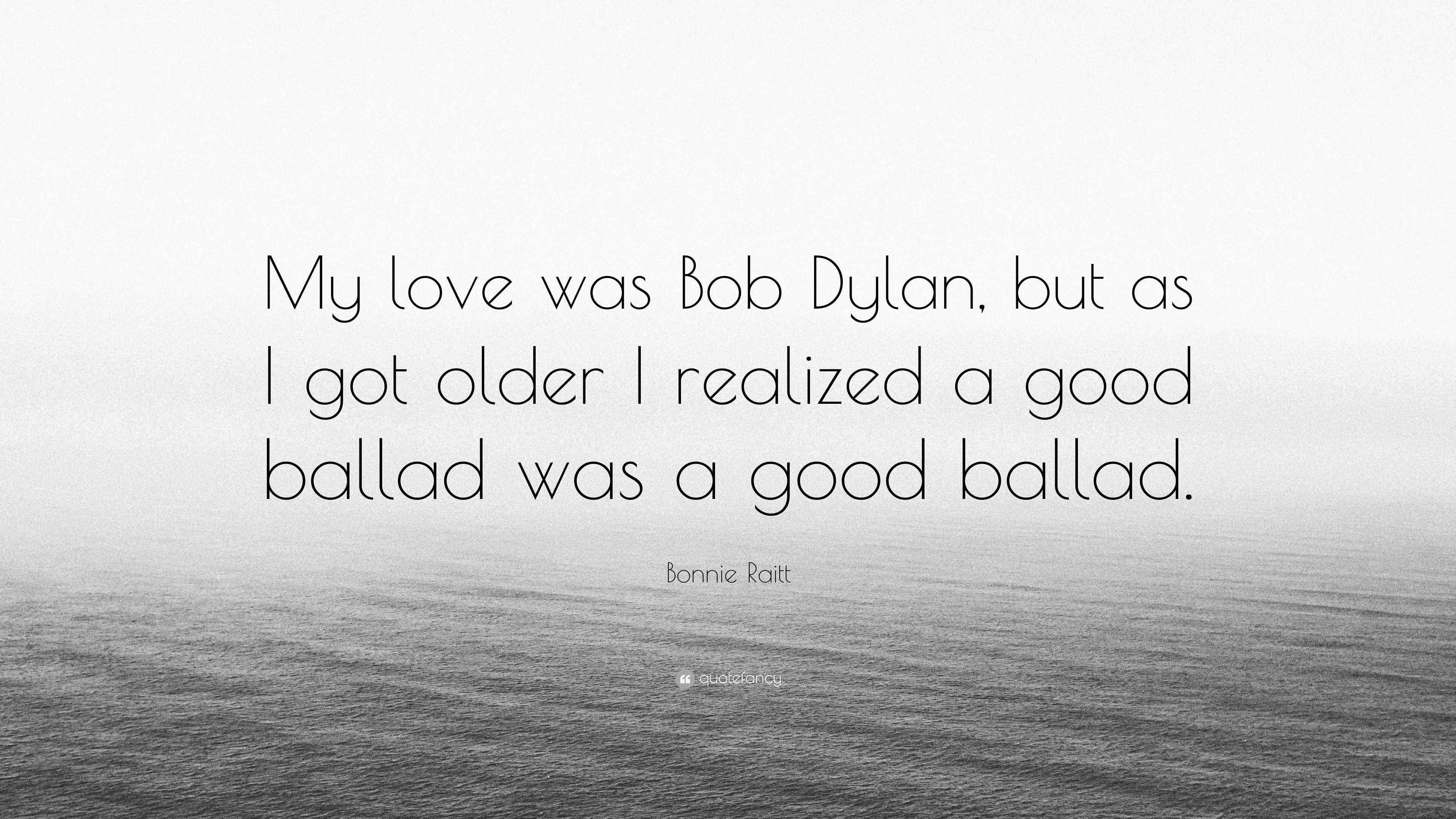 Bonnie Raitt Quote My Love Was Bob Dylan But As I Got Older I