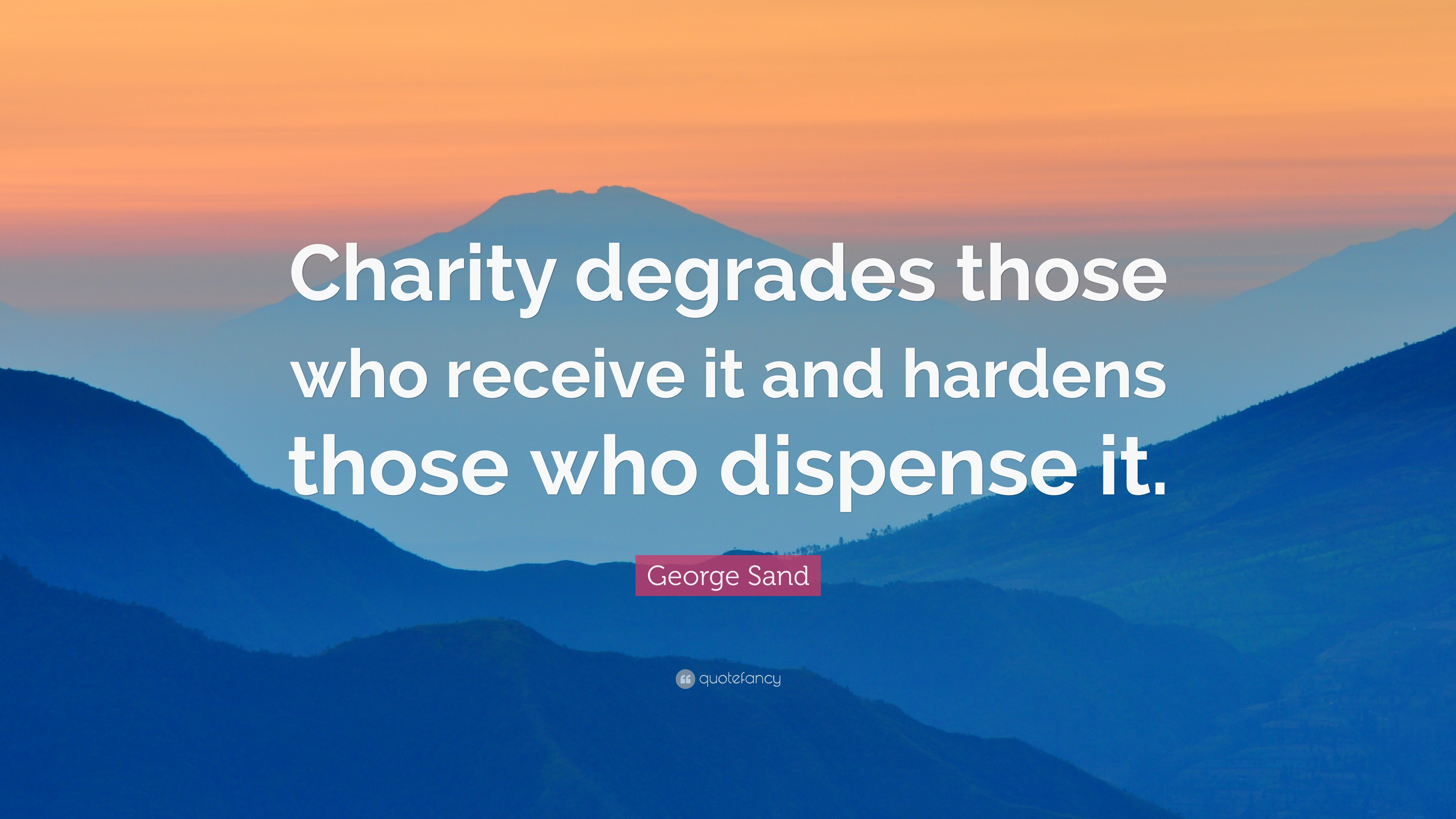 """George Sand Quote: """"Charity Degrades Those Who Receive It"""