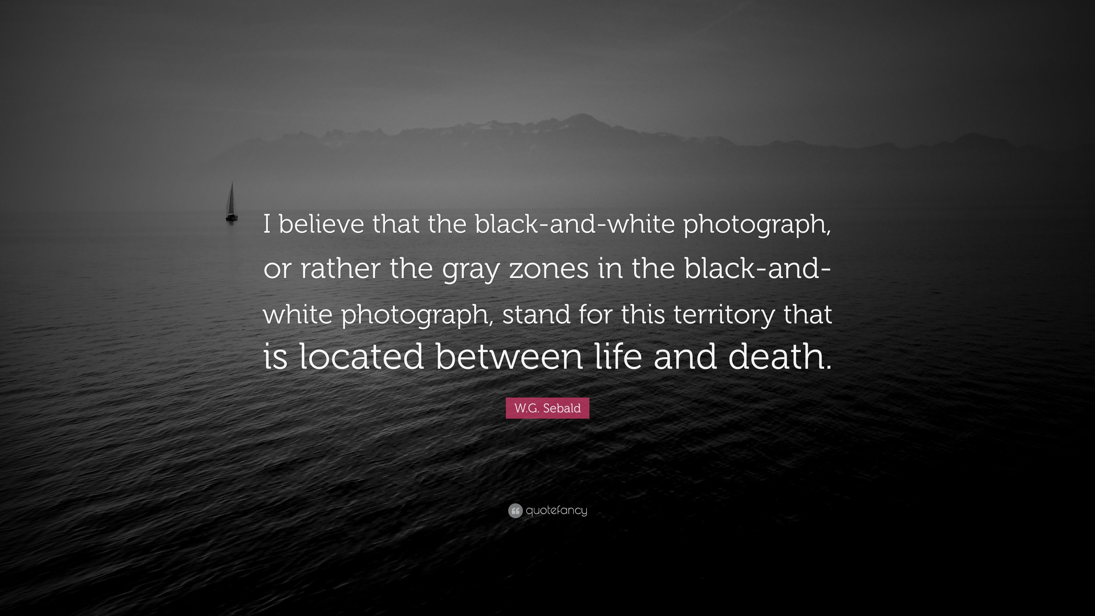 W g sebald quote i believe that the black and white photograph