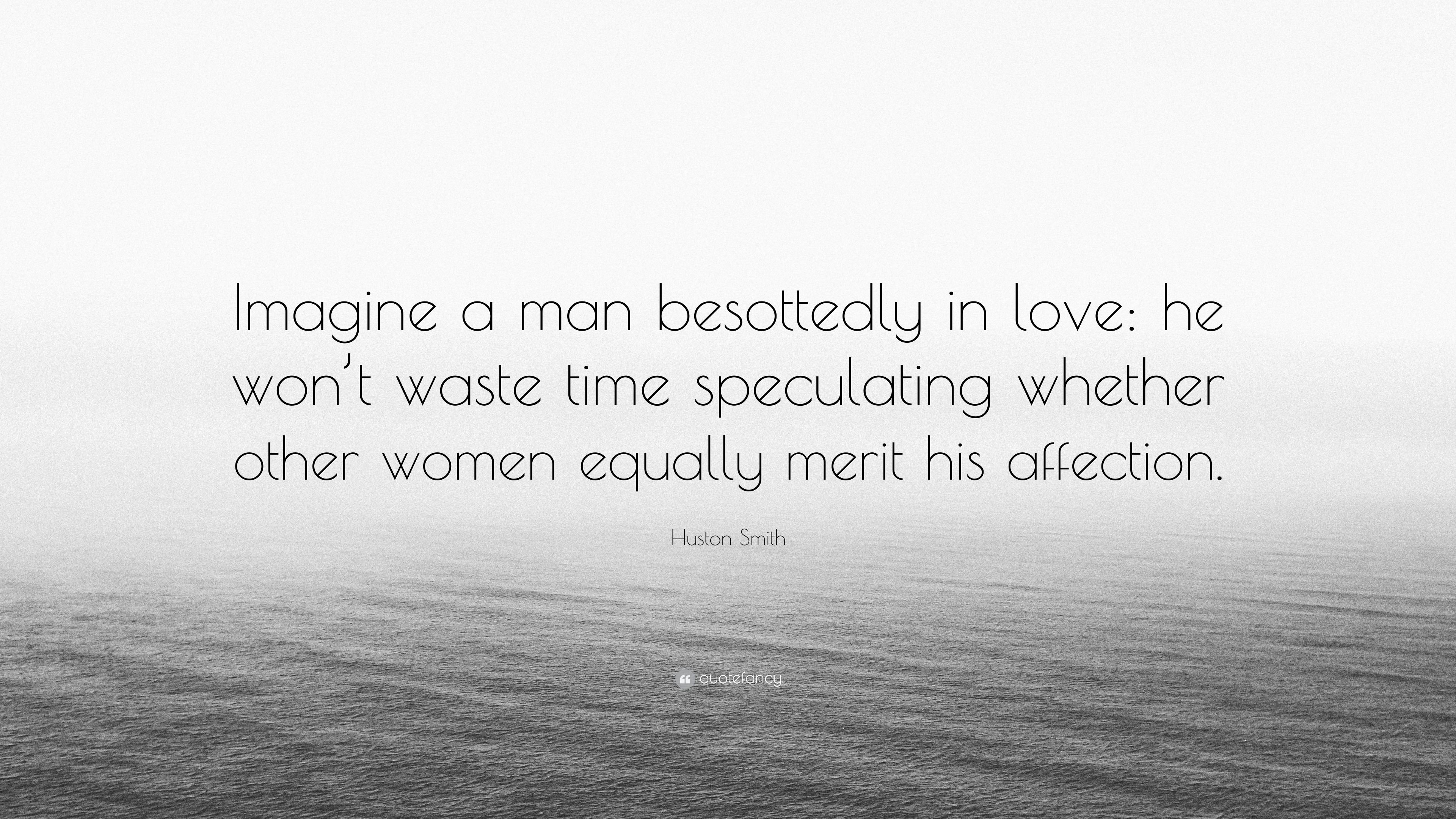 Huston Smith Quote Imagine A Man Besottedly In Love He Wont