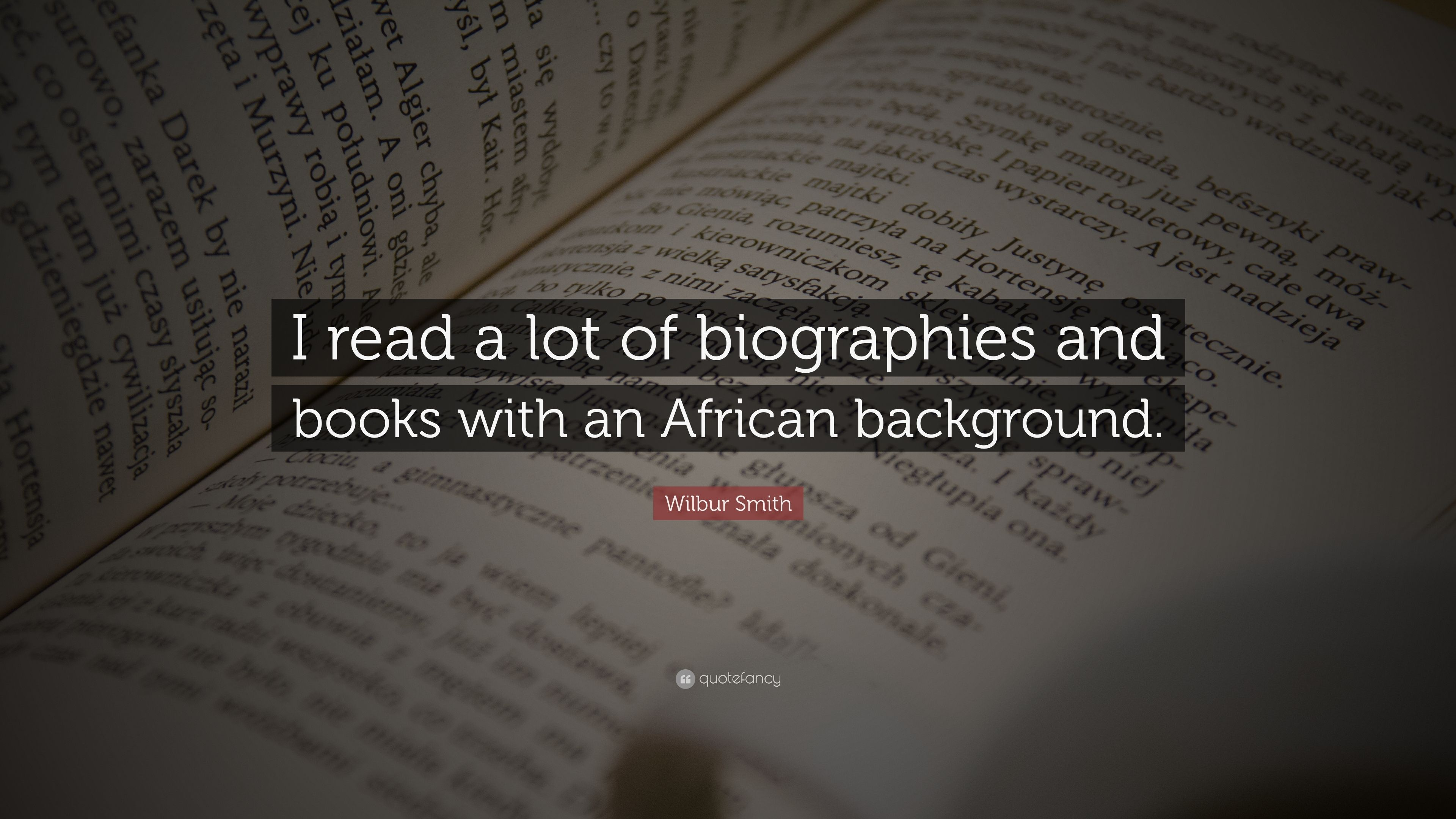 Wilbur Smith Quote I Read A Lot Of Biographies And Books