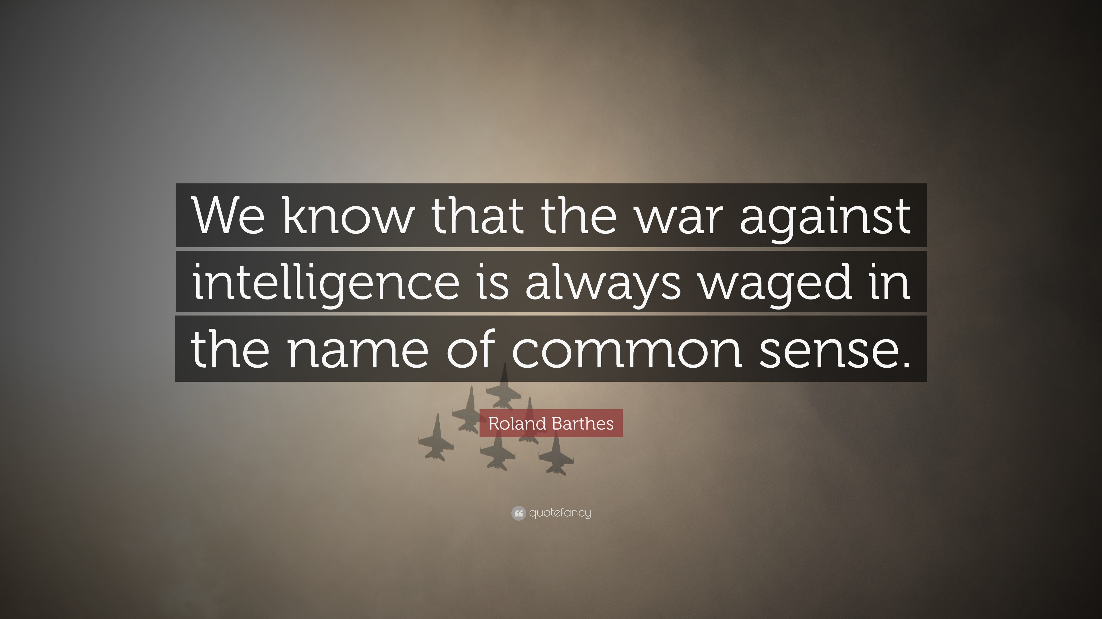 Roland Barthes Quote We Know That The War Against Intelligence Is