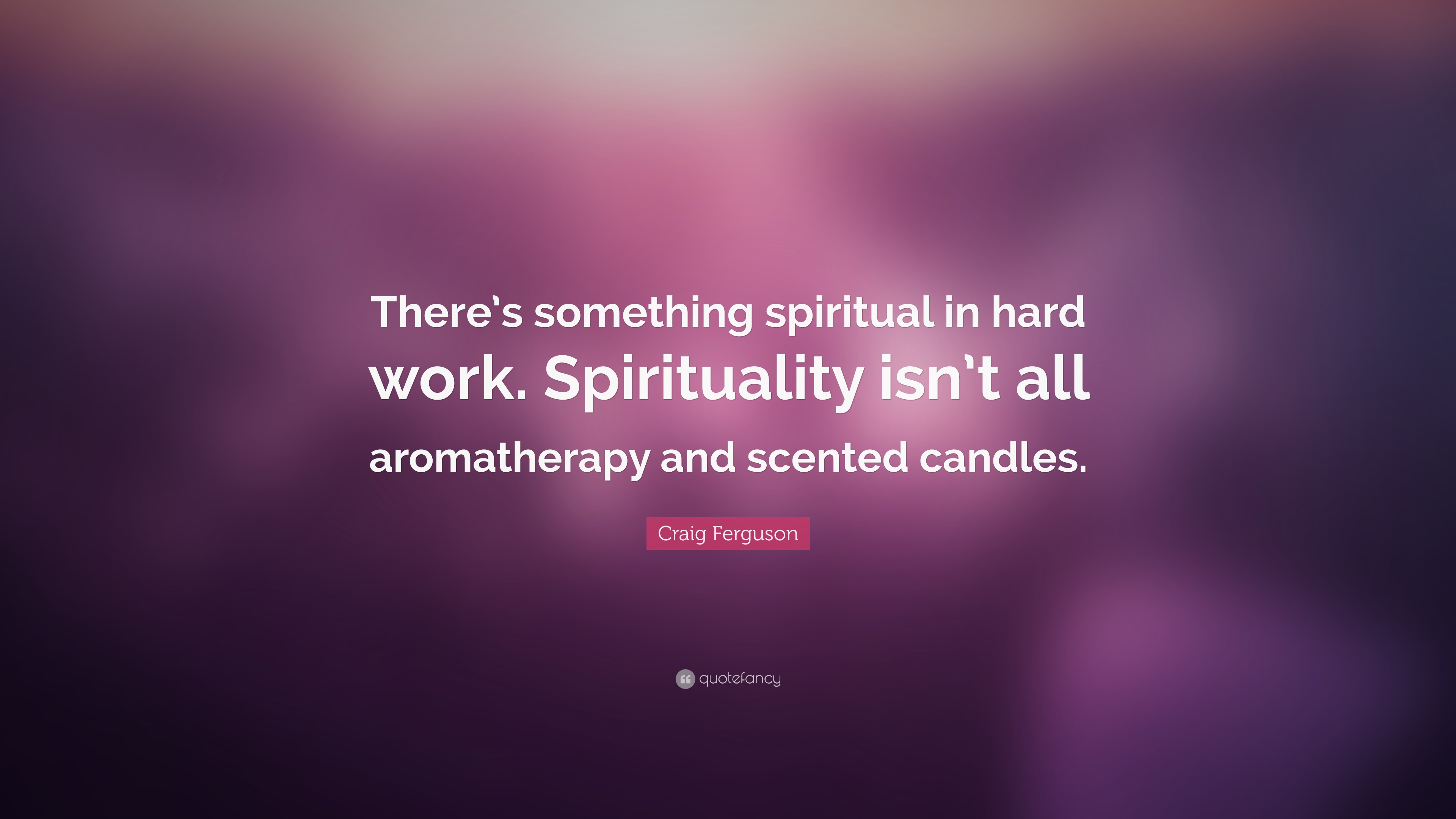 Craig Ferguson Quote There S Something Spiritual In Hard Work Spirituality Isn T All Aromatherapy And Scented Candles 6 Wallpapers Quotefancy