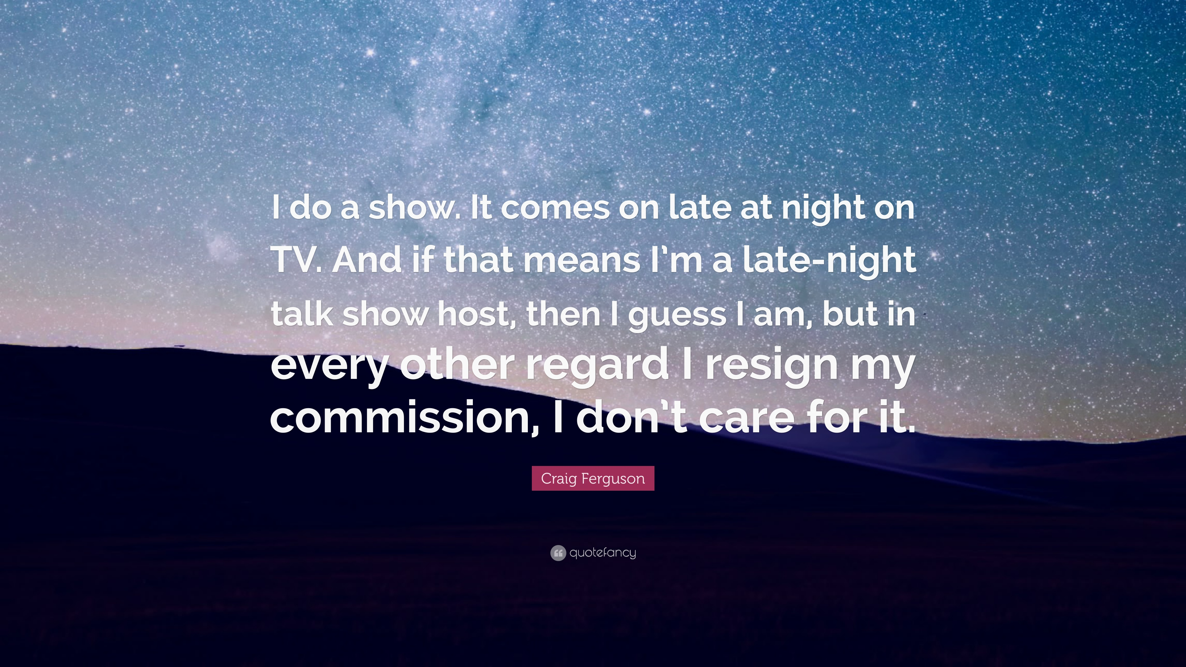 """Craig Ferguson Quote: """"I do a show  It comes on late at night on TV"""