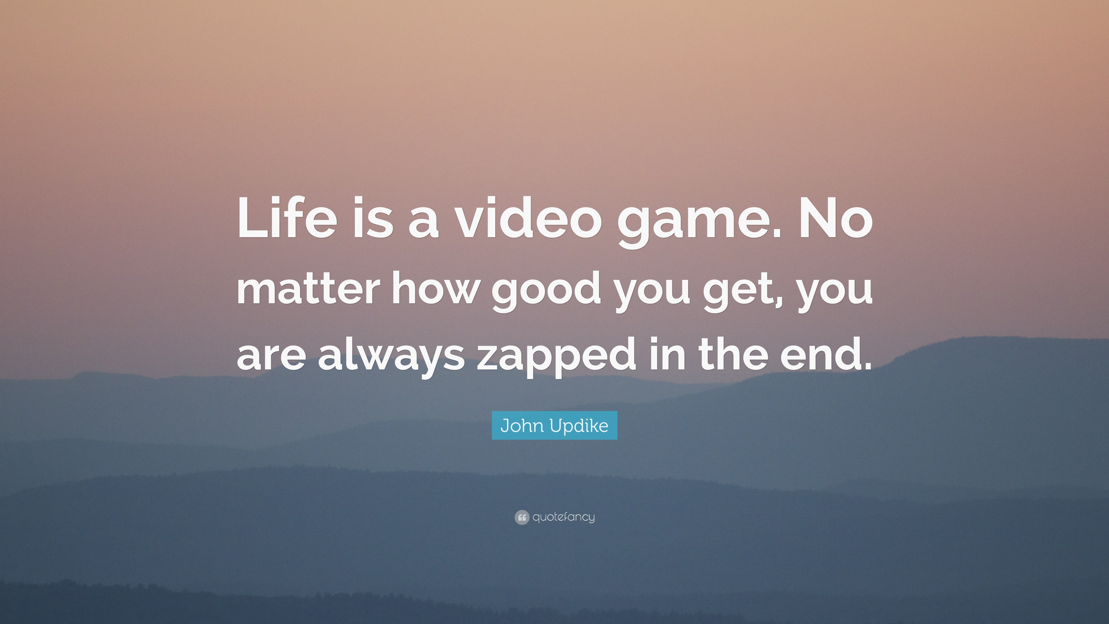 John Updike Quote Life Is A Video Game No Matter How Good You Get