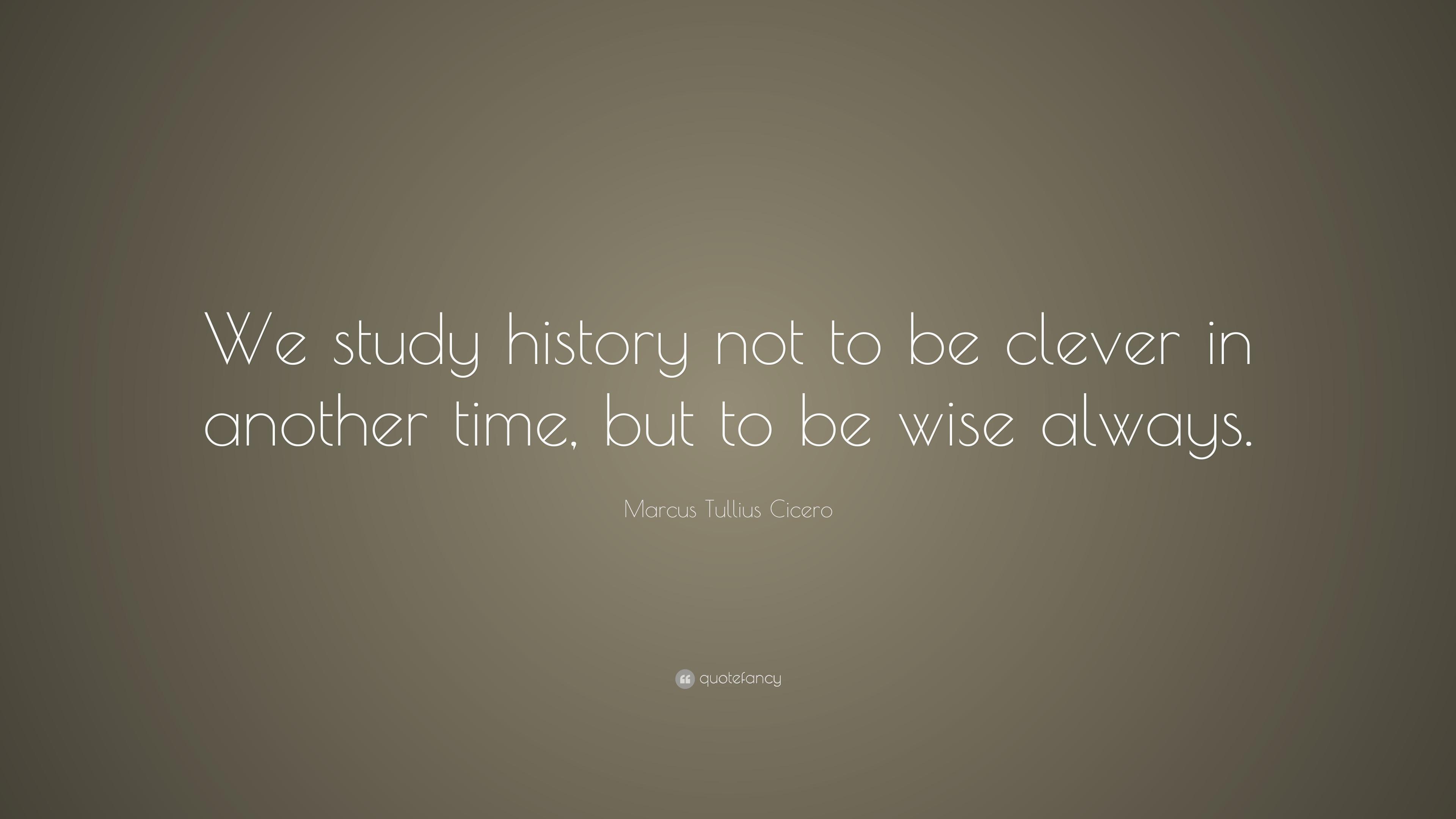 "Marcus Tullius Cicero Quote: ""We study history not to be ..."