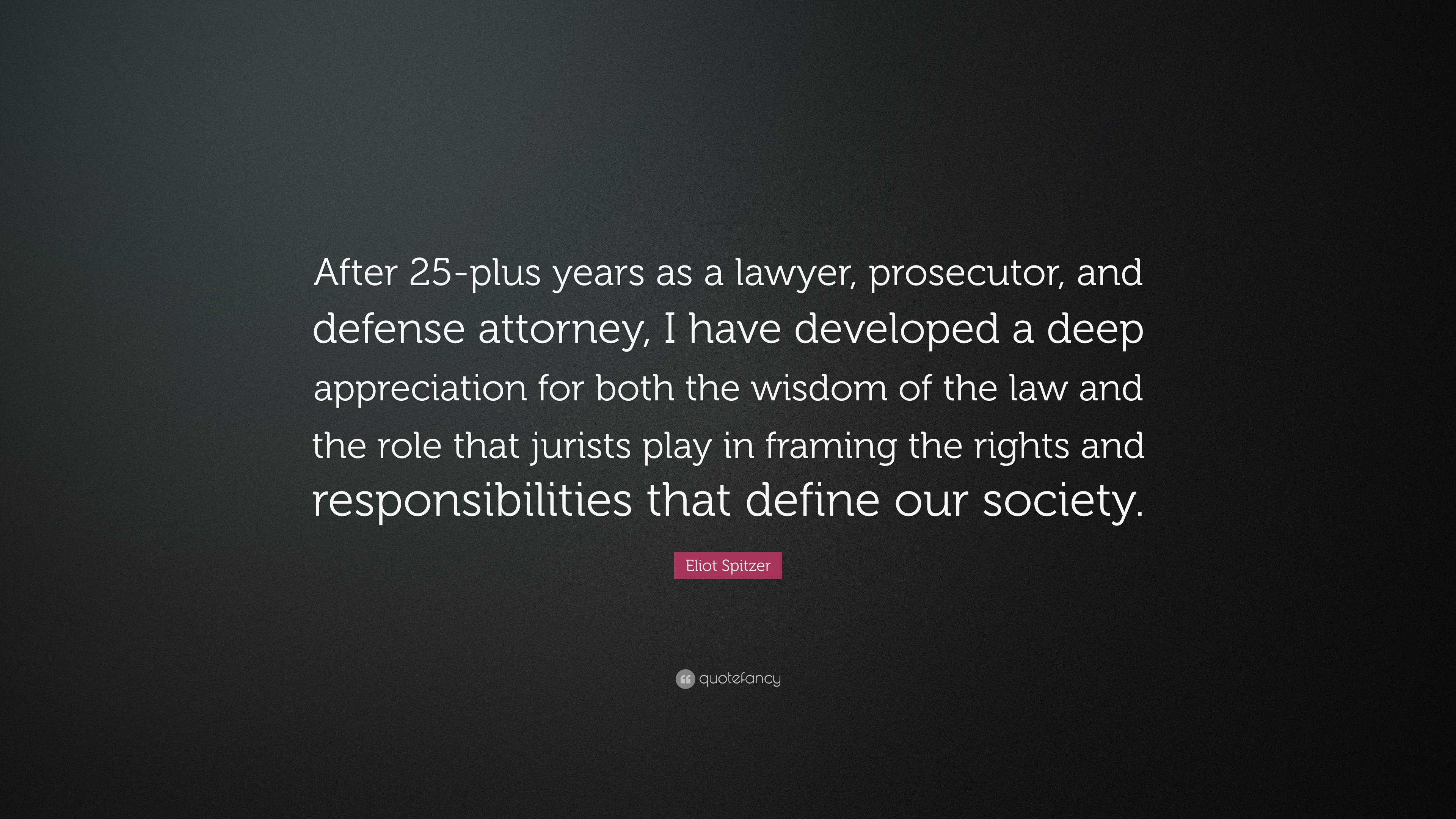 Eliot Spitzer Quote After 25 Plus Years As A Lawyer Prosecutor And Defense Attorney I Have Developed A Deep Appreciation For Both The Wis 7 Wallpapers Quotefancy