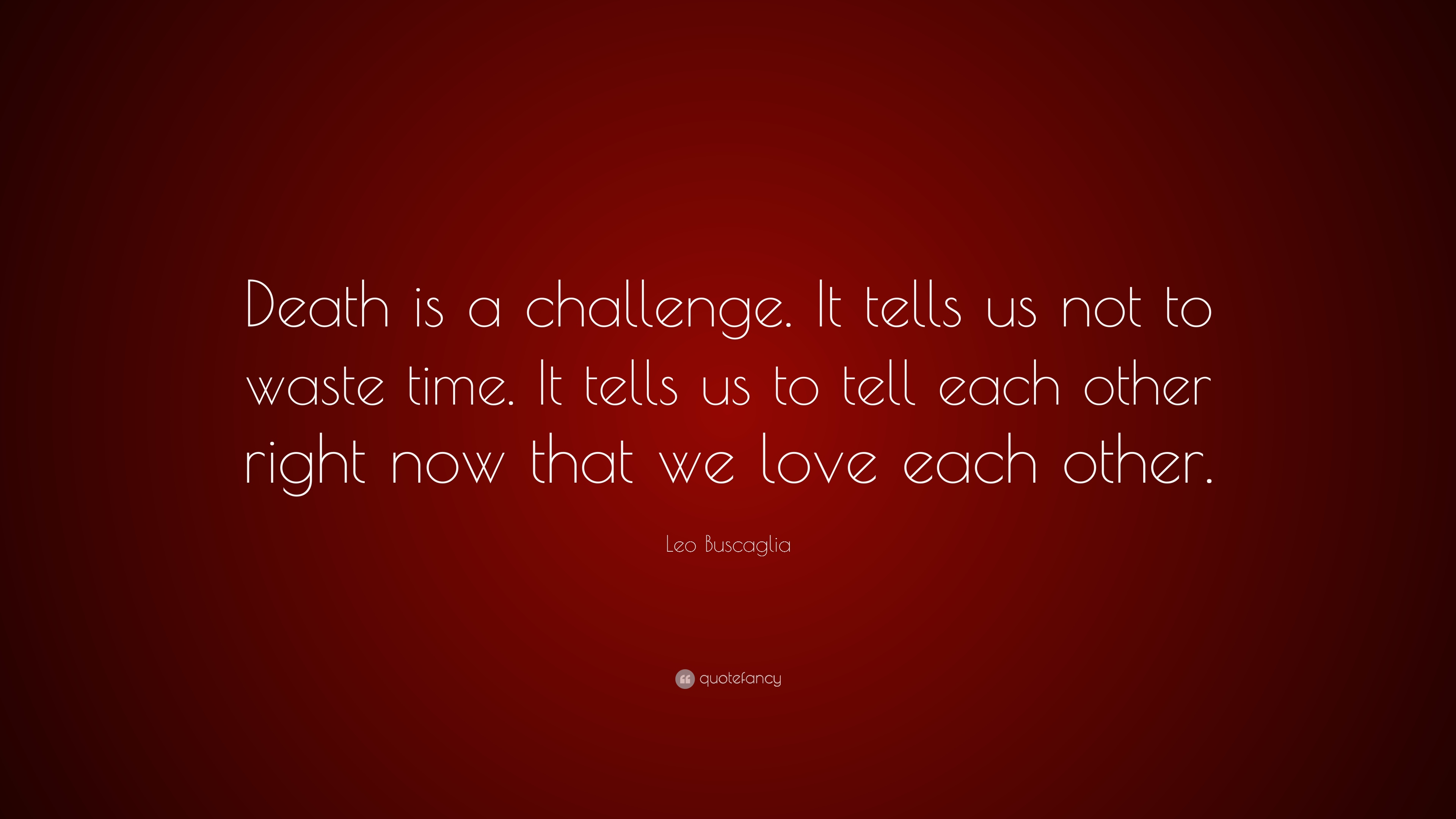 Leo Buscaglia Quote: '� Death Is A Challenge It Tells Us Not To Waste