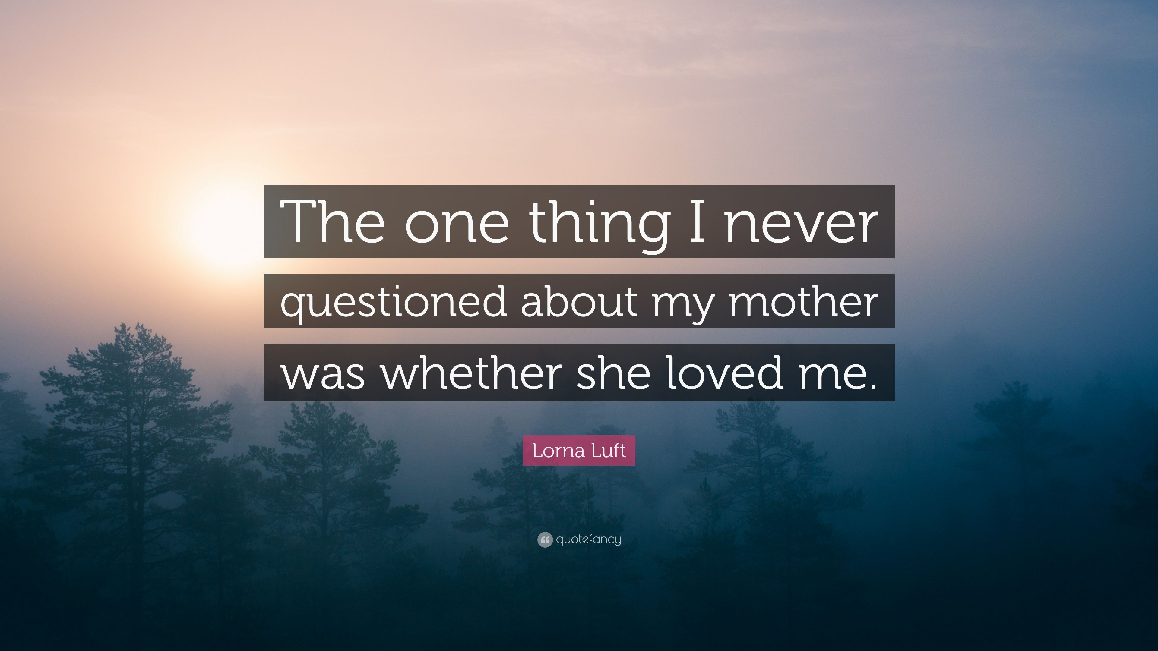 "Lorna Luft Quote: ""The one thing I never questioned about my mother"