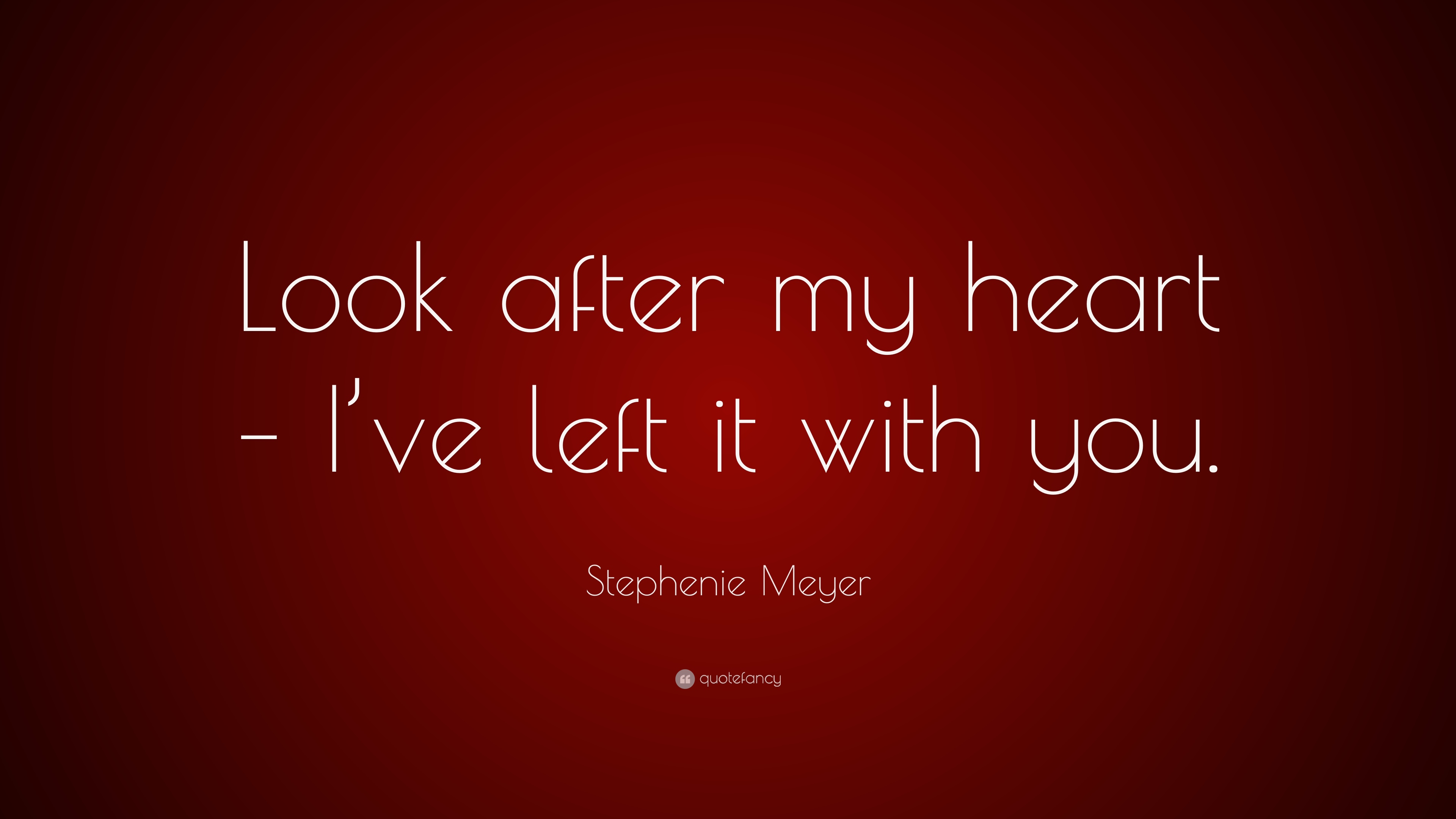 Stephenie Meyer Quote Look After My Heart Ive Left It With You