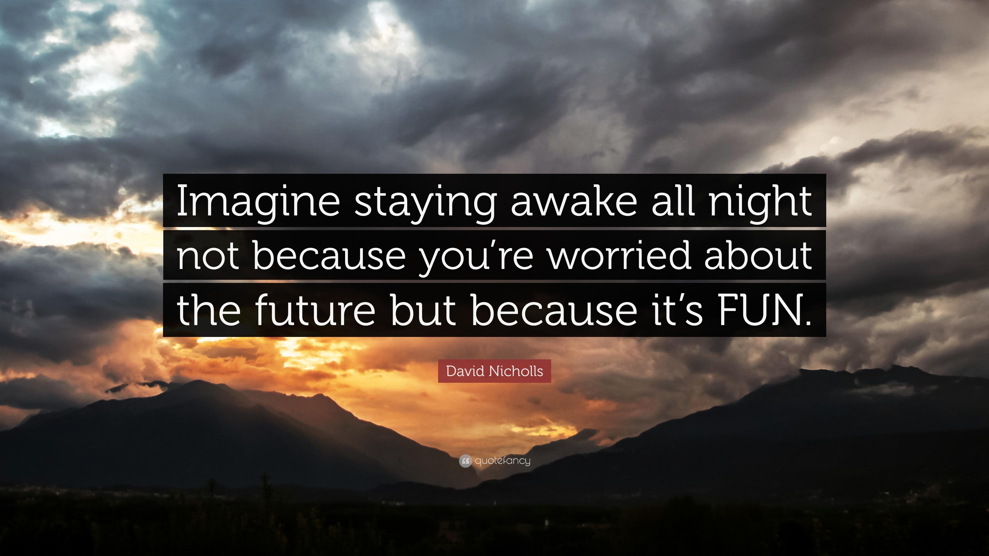 "David Nicholls Quote: ""Imagine Staying Awake All Night Not"