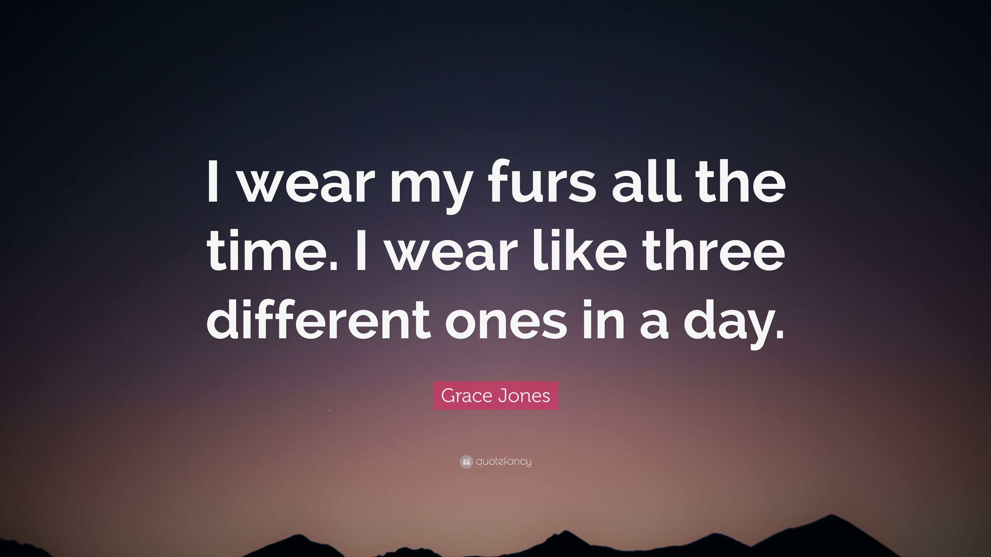 Grace Jones Quote I Wear My Furs All The Time I Wear Like Three
