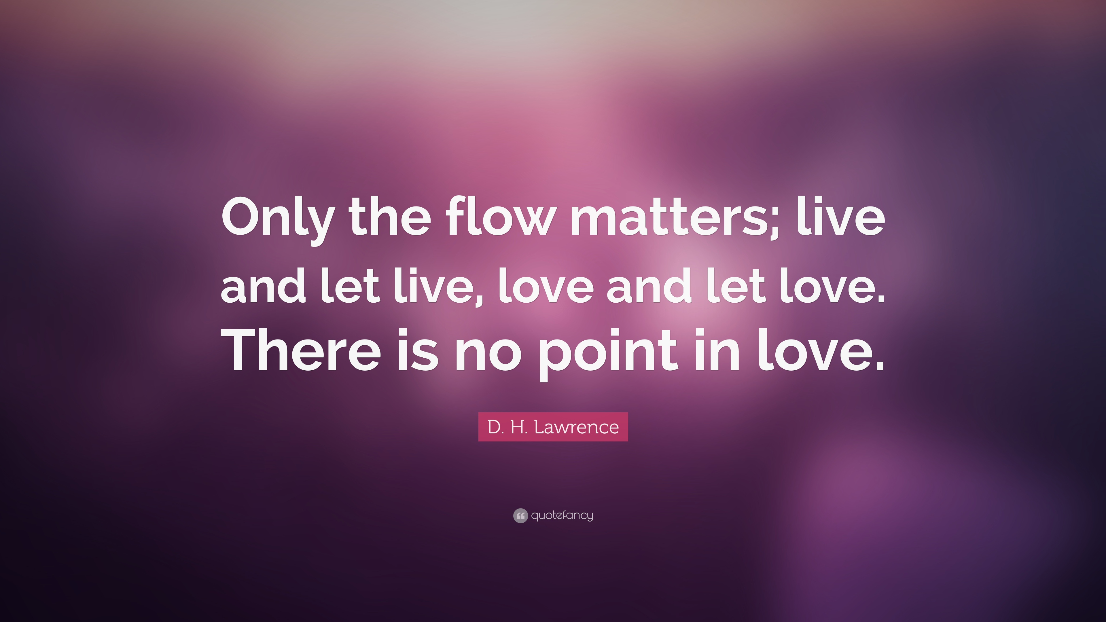 D H Lawrence Quote Only The Flow Matters Live And Let Live