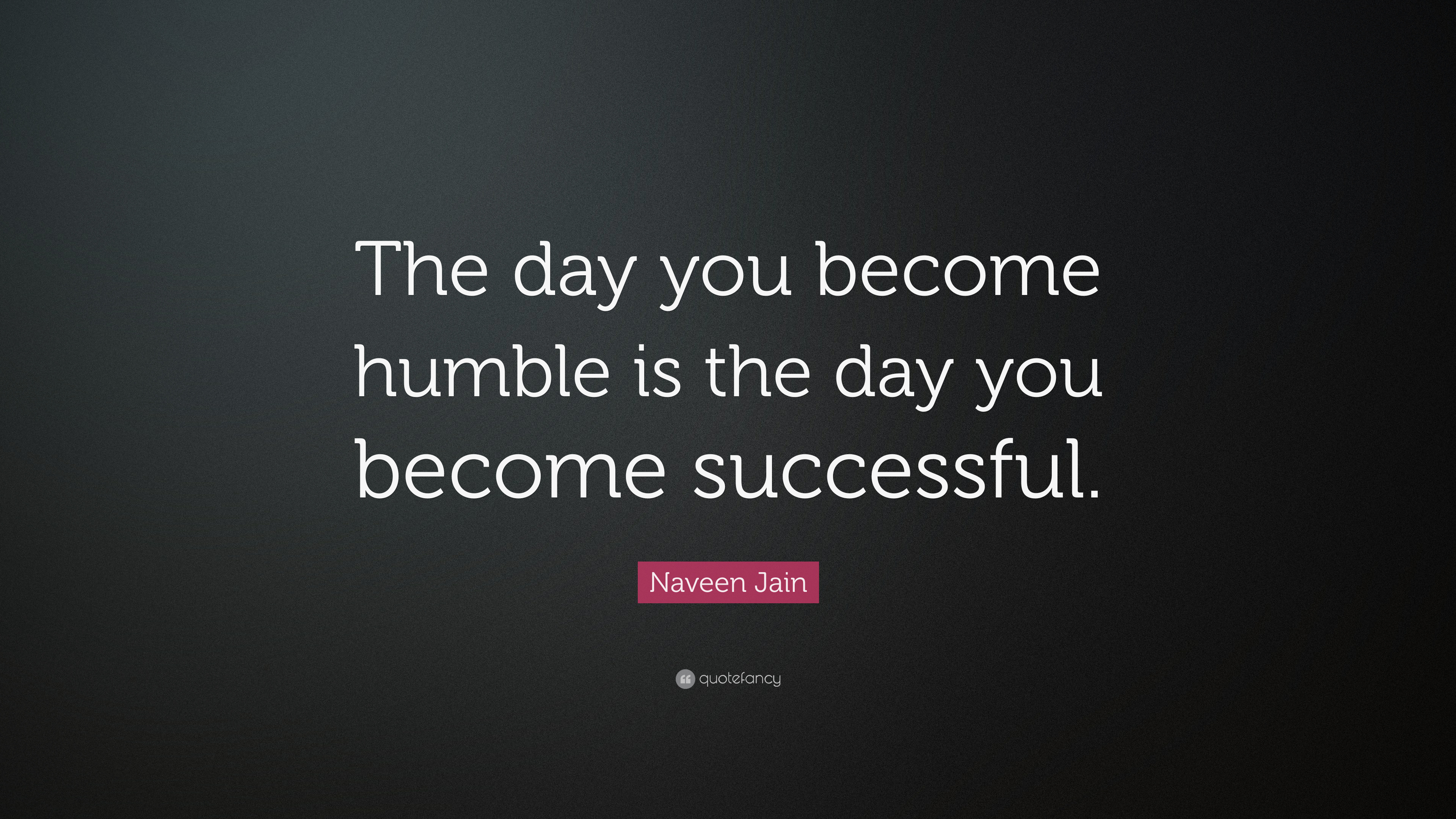 Naveen Jain Quote The Day You Become Humble Is The Day You Become