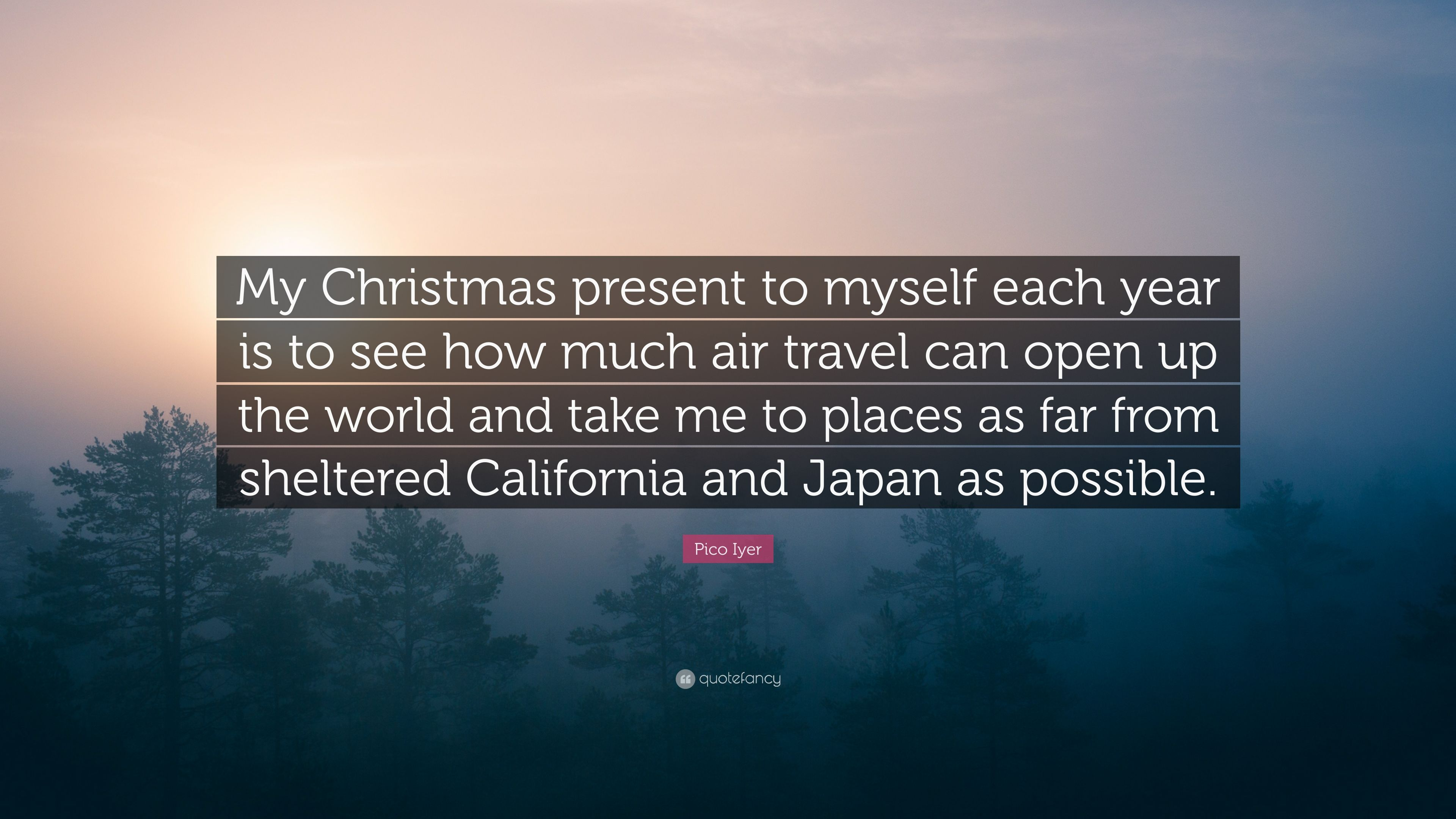 pico iyer quote my christmas present to myself each year is to see how - Christmas By Myself This Year
