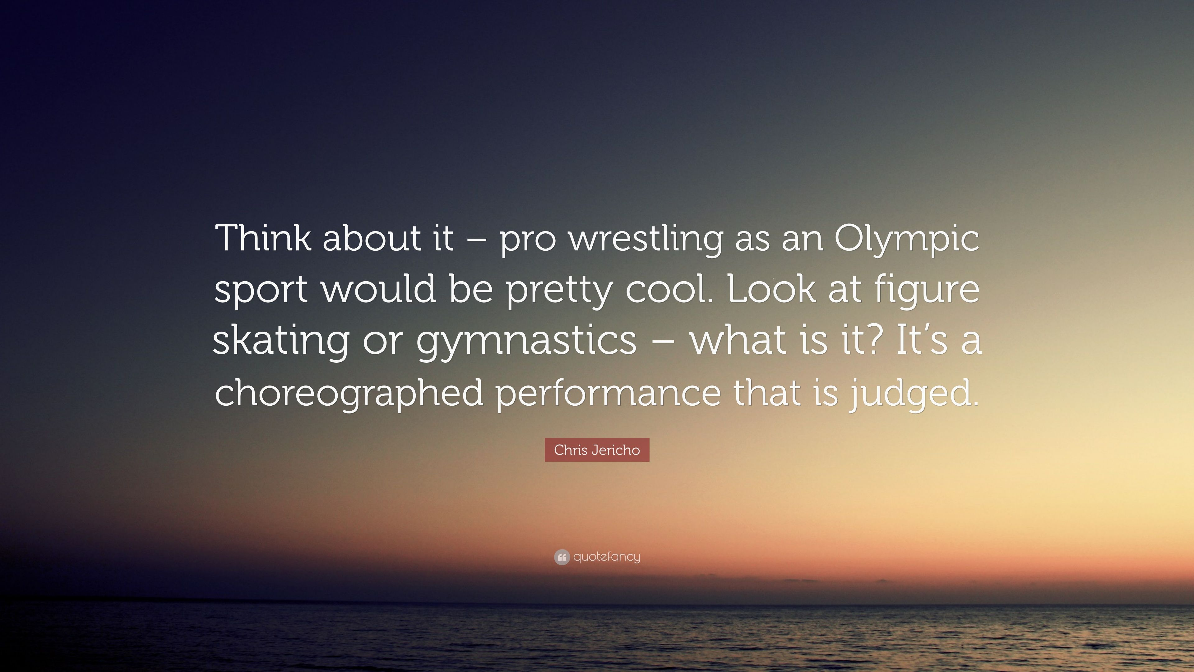 Chris Jericho Quote Think About It Pro Wrestling As An Olympic Sport Would